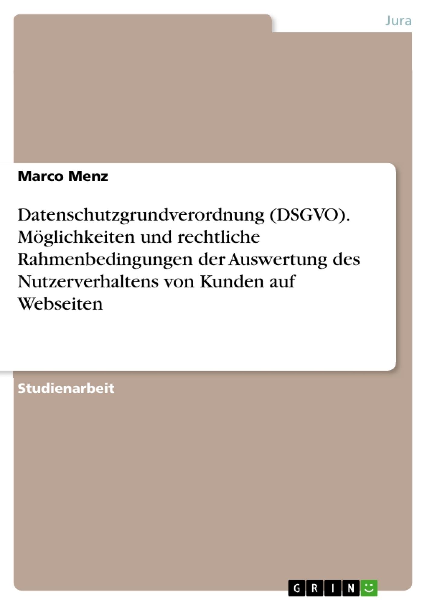 Titel: Datenschutzgrundverordnung (DSGVO). Möglichkeiten und rechtliche Rahmenbedingungen der Auswertung des Nutzerverhaltens von Kunden auf Webseiten