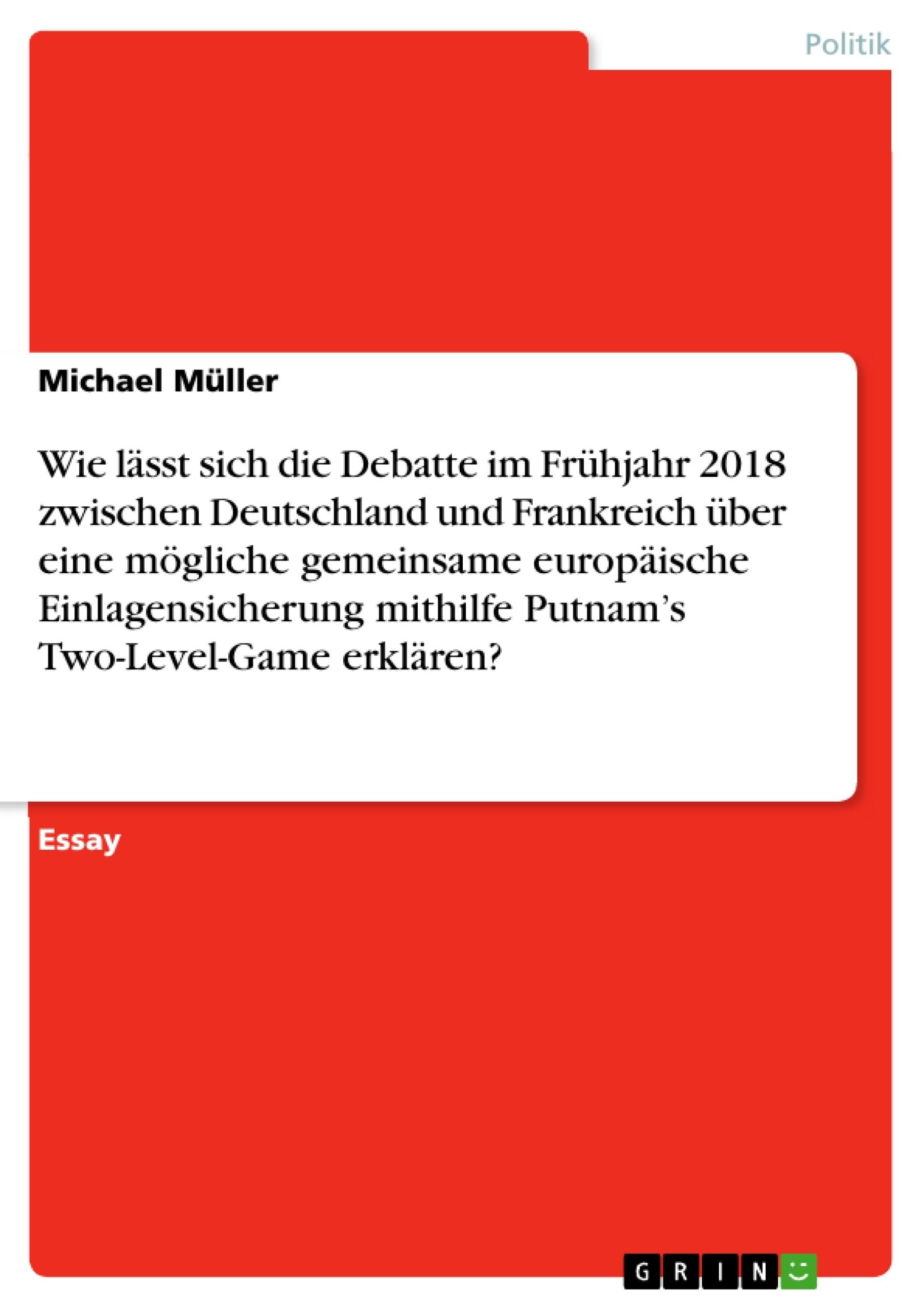Titel: Wie lässt sich die Debatte im Frühjahr 2018 zwischen Deutschland und Frankreich über eine mögliche gemeinsame europäische Einlagensicherung mithilfe Putnam's Two-Level-Game erklären?