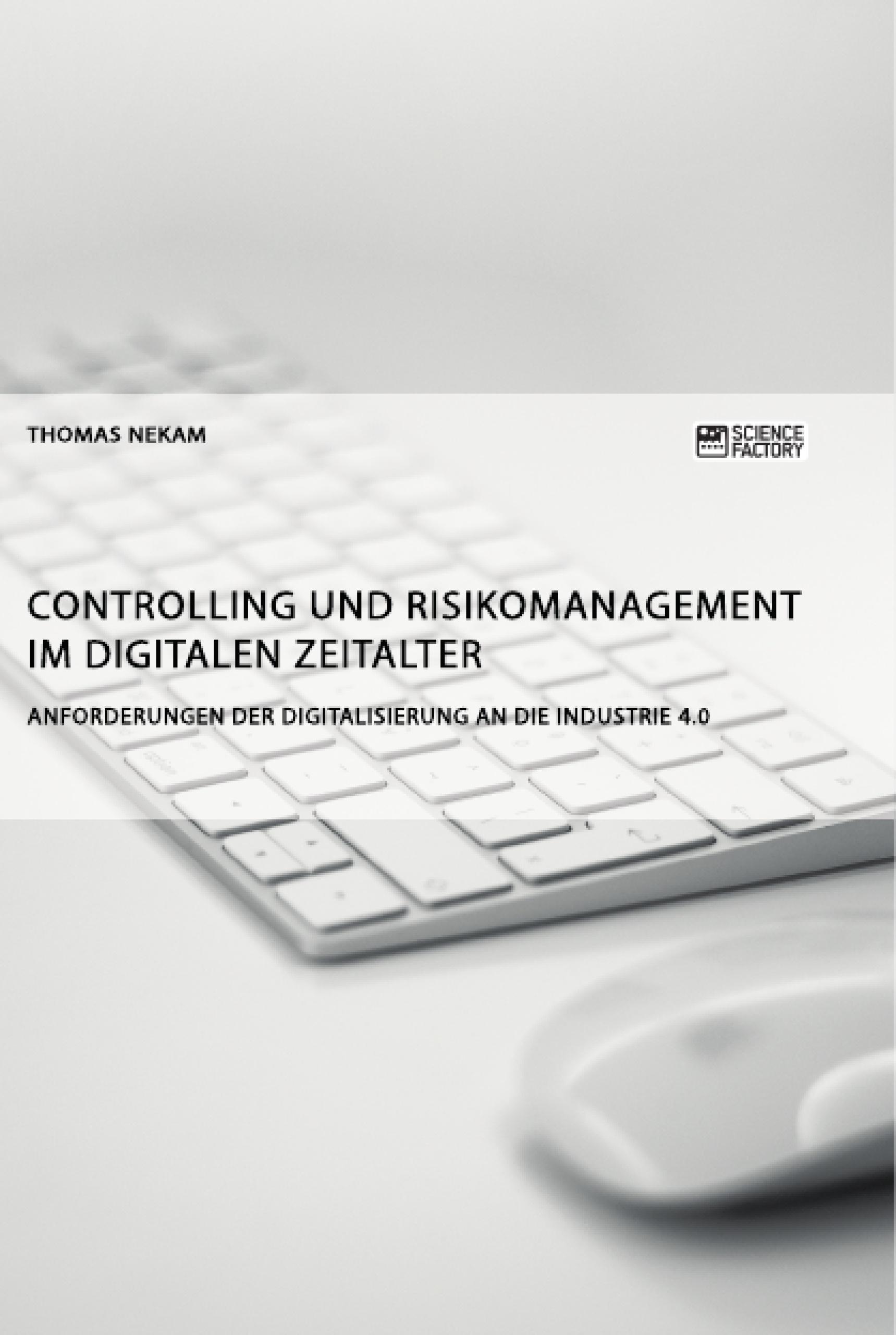 Titel: Controlling und Risikomanagement im digitalen Zeitalter. Anforderungen der Digitalisierung an die Industrie 4.0