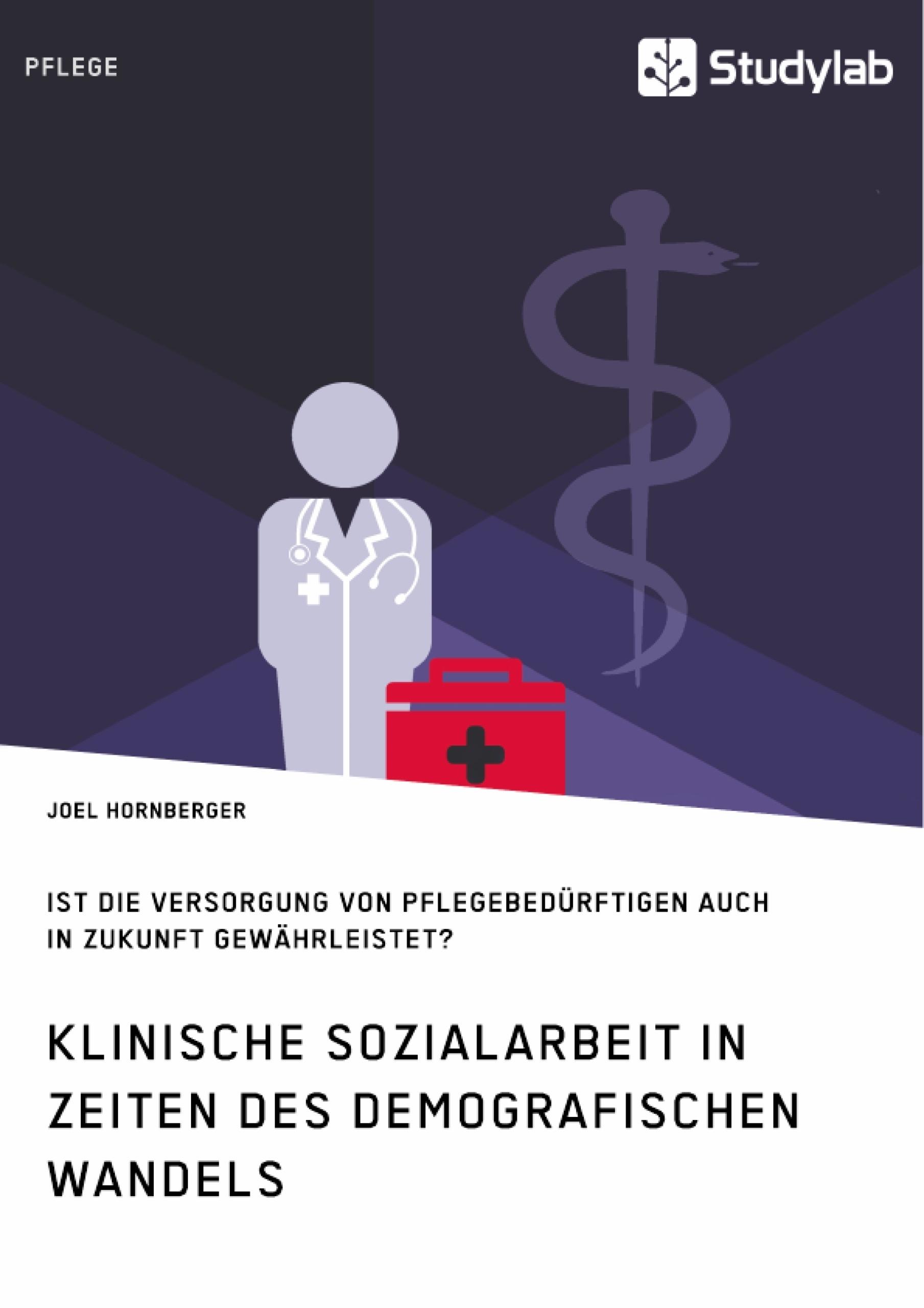 Titel: Klinische Sozialarbeit in Zeiten des demografischen Wandels. Ist die Versorgung von Pflegebedürftigen auch in Zukunft gewährleistet?
