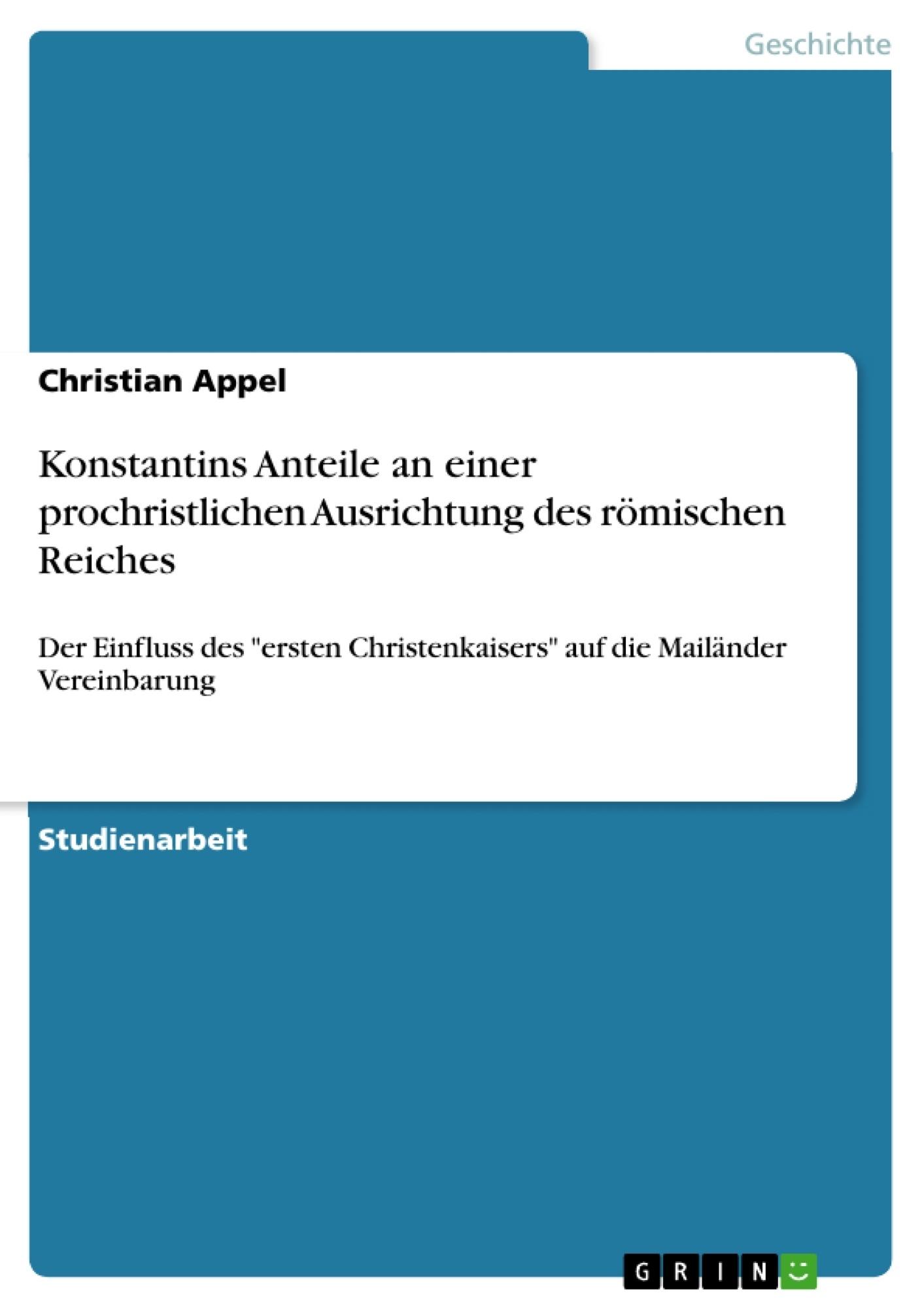 Titel: Konstantins Anteile an einer prochristlichen Ausrichtung des römischen Reiches