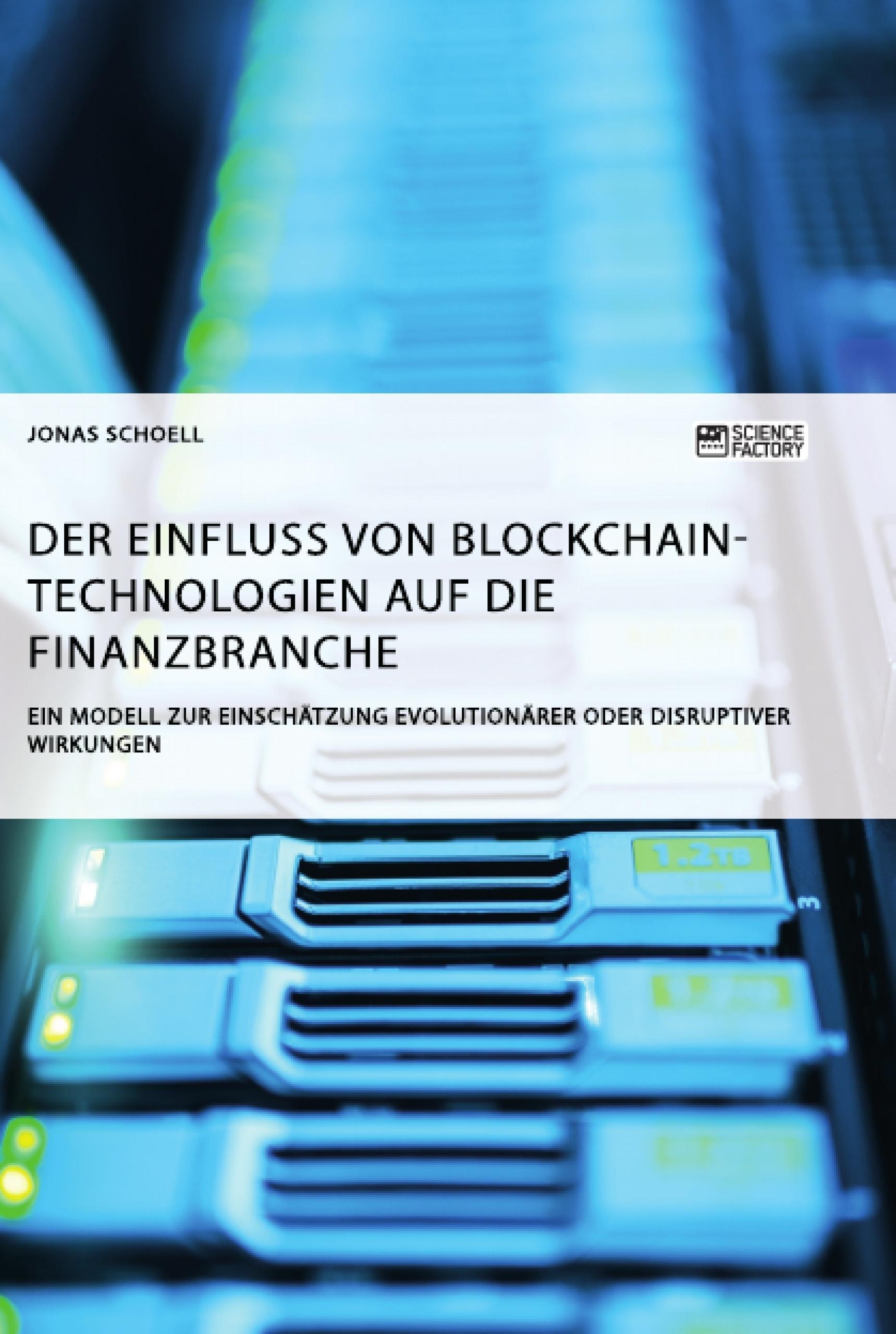 Titel: Der Einfluss von Blockchain-Technologien auf die Finanzbranche. Ein Modell zur Einschätzung evolutionärer oder disruptiver Wirkungen