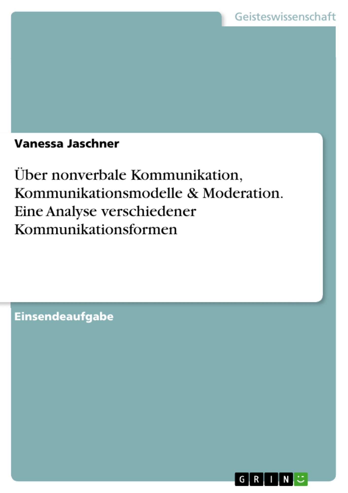 Titel: Über nonverbale Kommunikation, Kommunikationsmodelle & Moderation. Eine Analyse verschiedener Kommunikationsformen