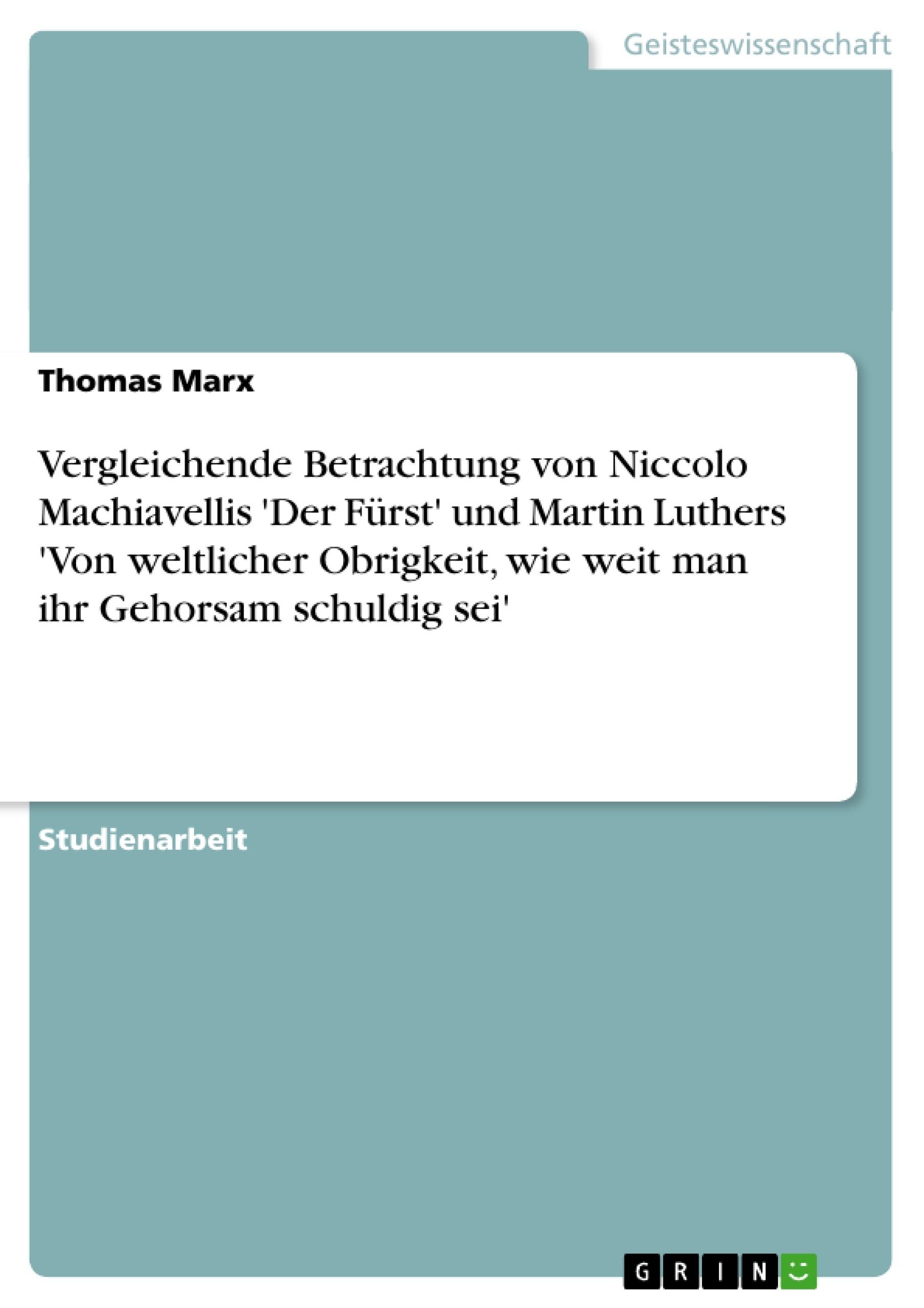 Titel: Vergleichende Betrachtung von Niccolo Machiavellis 'Der Fürst' und Martin Luthers 'Von weltlicher Obrigkeit, wie weit man ihr Gehorsam schuldig sei'