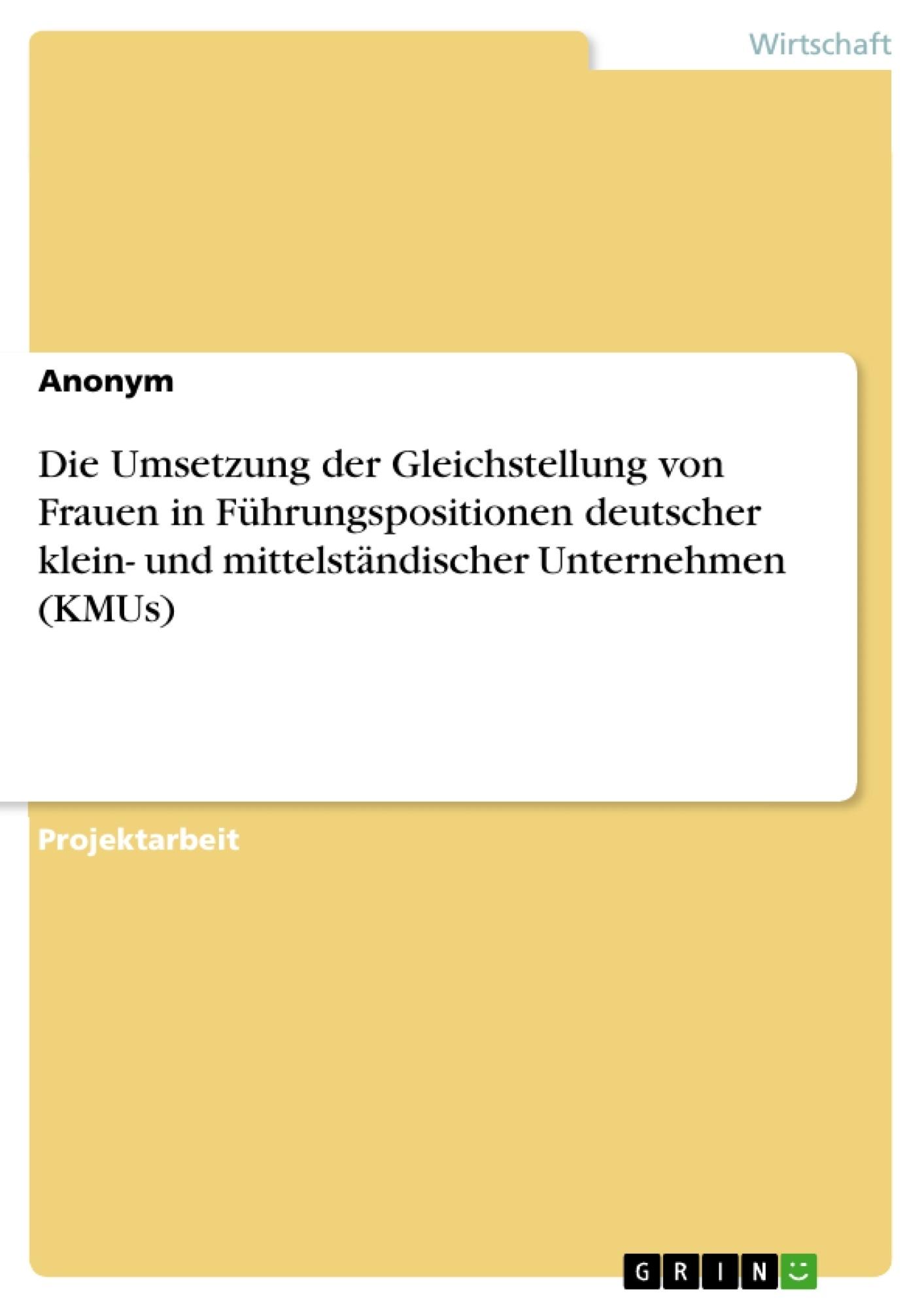 Titel: Die Umsetzung der Gleichstellung von Frauen in Führungspositionen deutscher klein- und mittelständischer Unternehmen (KMUs)