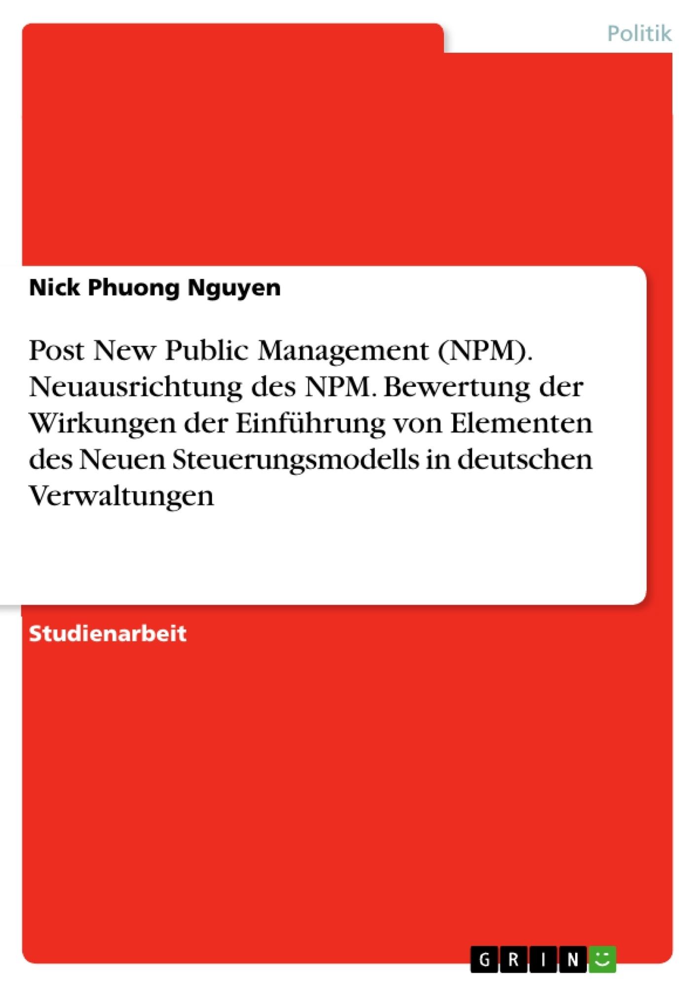 Titel: Post New Public Management (NPM). Neuausrichtung des NPM. Bewertung der Wirkungen der Einführung von Elementen des Neuen Steuerungsmodells in deutschen Verwaltungen
