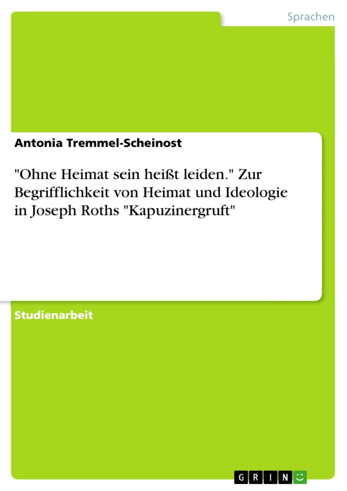 """Titel: """"Ohne Heimat sein heißt leiden."""" Zur Begrifflichkeit von Heimat und Ideologie in Joseph Roths """"Kapuzinergruft"""""""