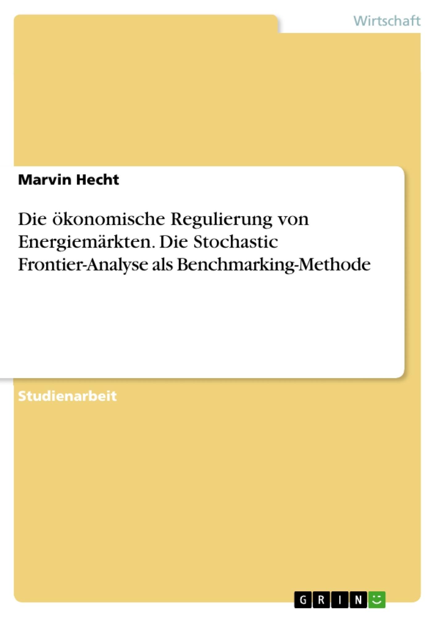 Titel: Die ökonomische Regulierung von Energiemärkten. Die Stochastic Frontier-Analyse als Benchmarking-Methode