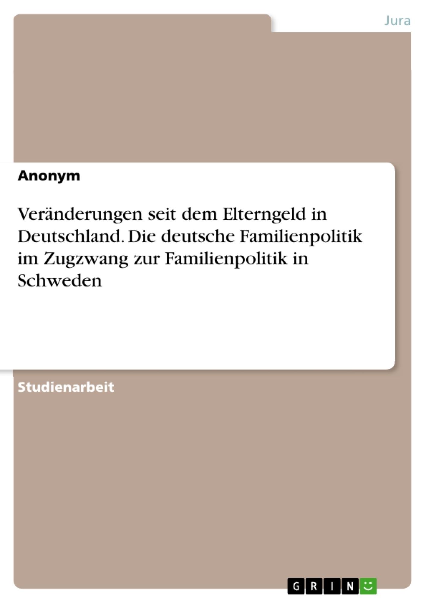 Titel: Veränderungen seit dem Elterngeld in Deutschland. Die deutsche Familienpolitik im Zugzwang zur Familienpolitik in Schweden