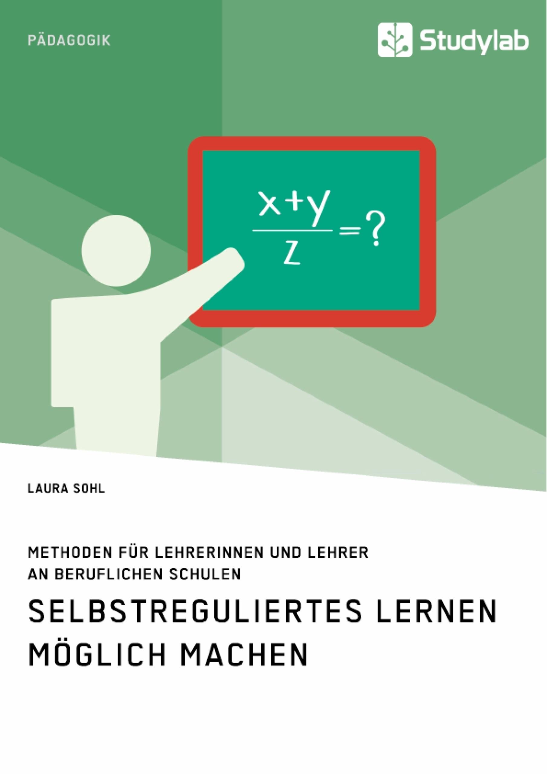 Titel: Selbstreguliertes Lernen möglich machen. Methoden für Lehrerinnen und Lehrer an beruflichen Schulen