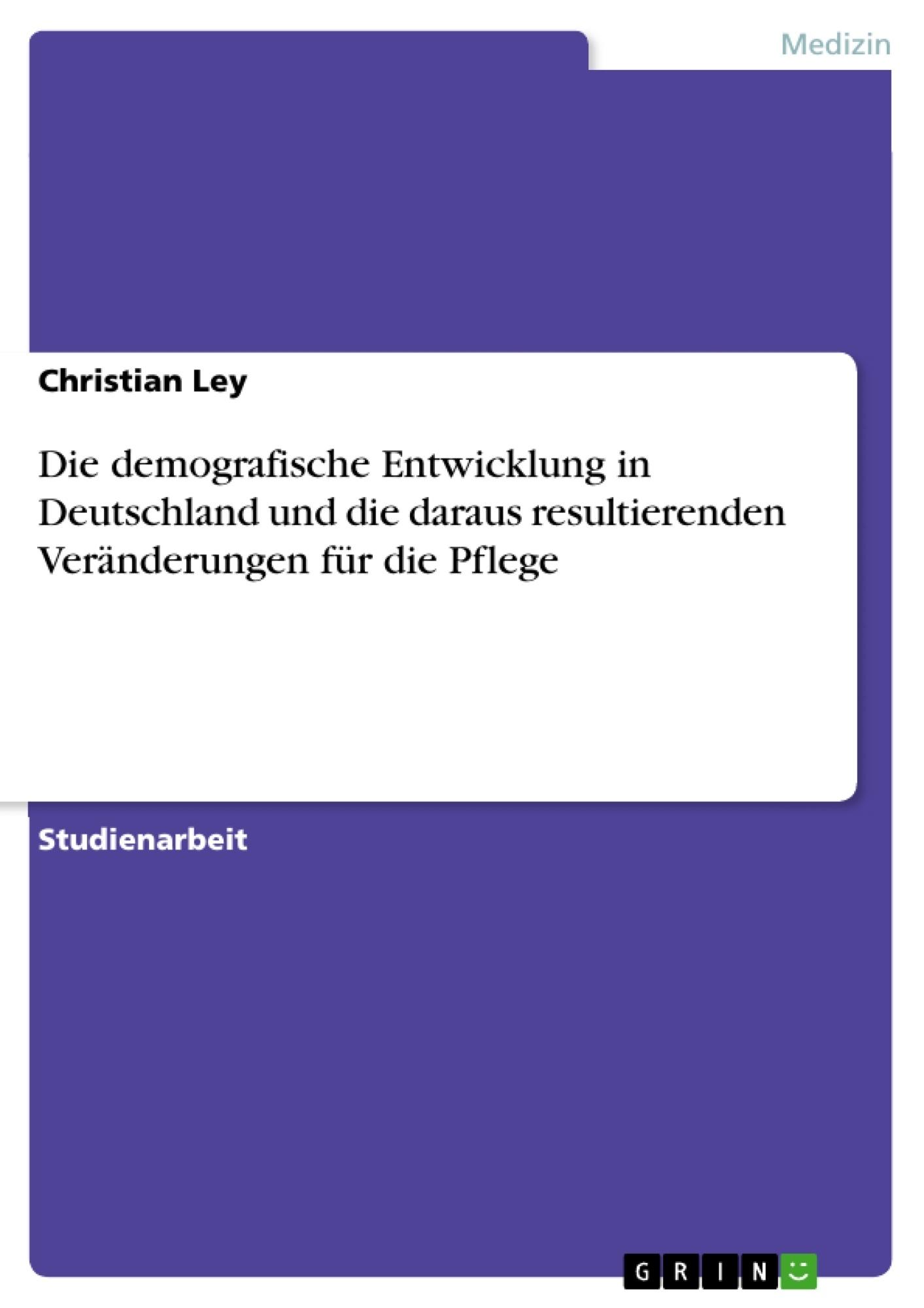 Titel: Die demografische Entwicklung in Deutschland und die daraus resultierenden Veränderungen für die Pflege