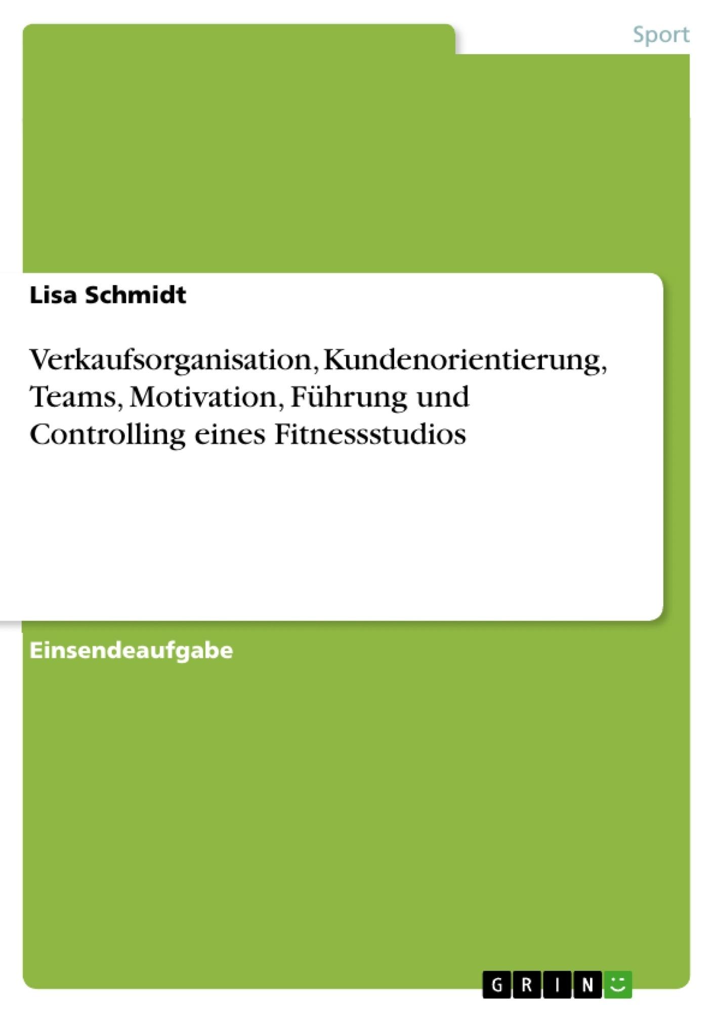Titel: Verkaufsorganisation, Kundenorientierung, Teams, Motivation, Führung und Controlling eines Fitnessstudios
