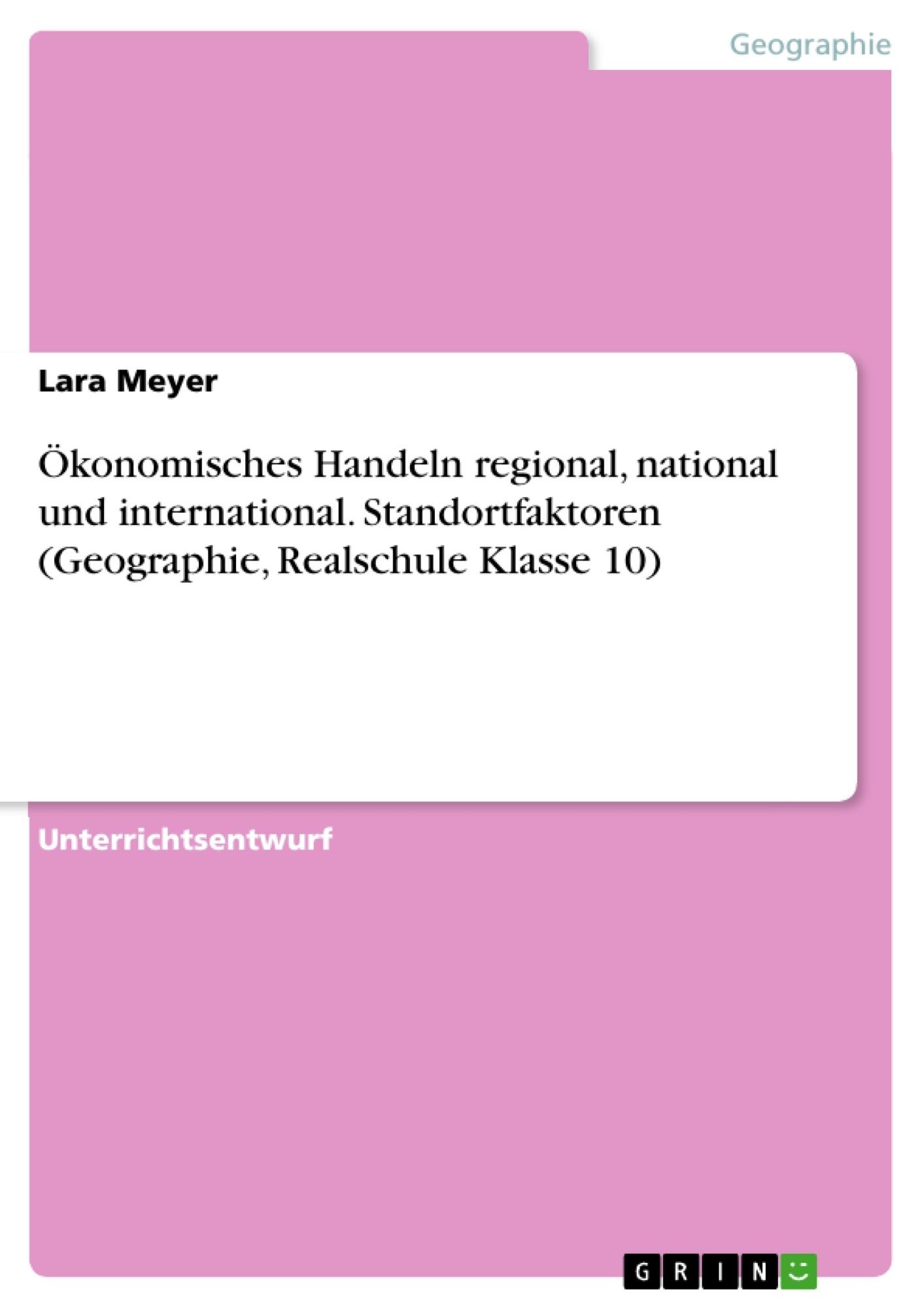 Titel: Ökonomisches Handeln regional, national und international. Standortfaktoren (Geographie, Realschule Klasse 10)