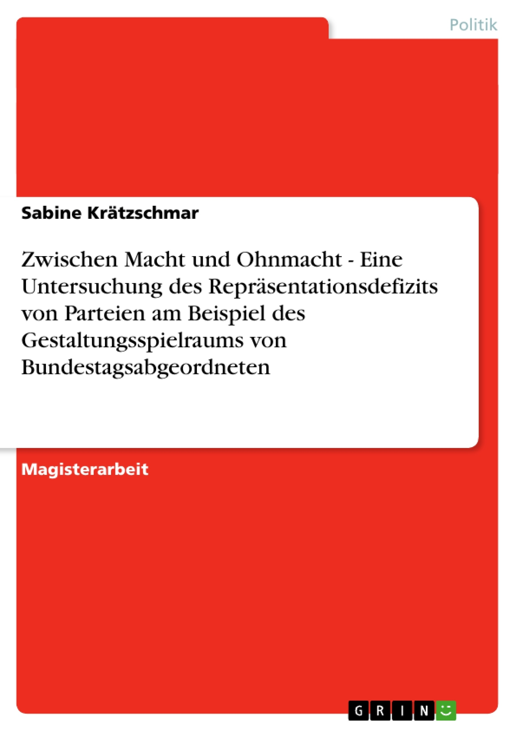 Titel: Zwischen Macht und Ohnmacht - Eine Untersuchung des Repräsentationsdefizits von Parteien am Beispiel des Gestaltungsspielraums von Bundestagsabgeordneten
