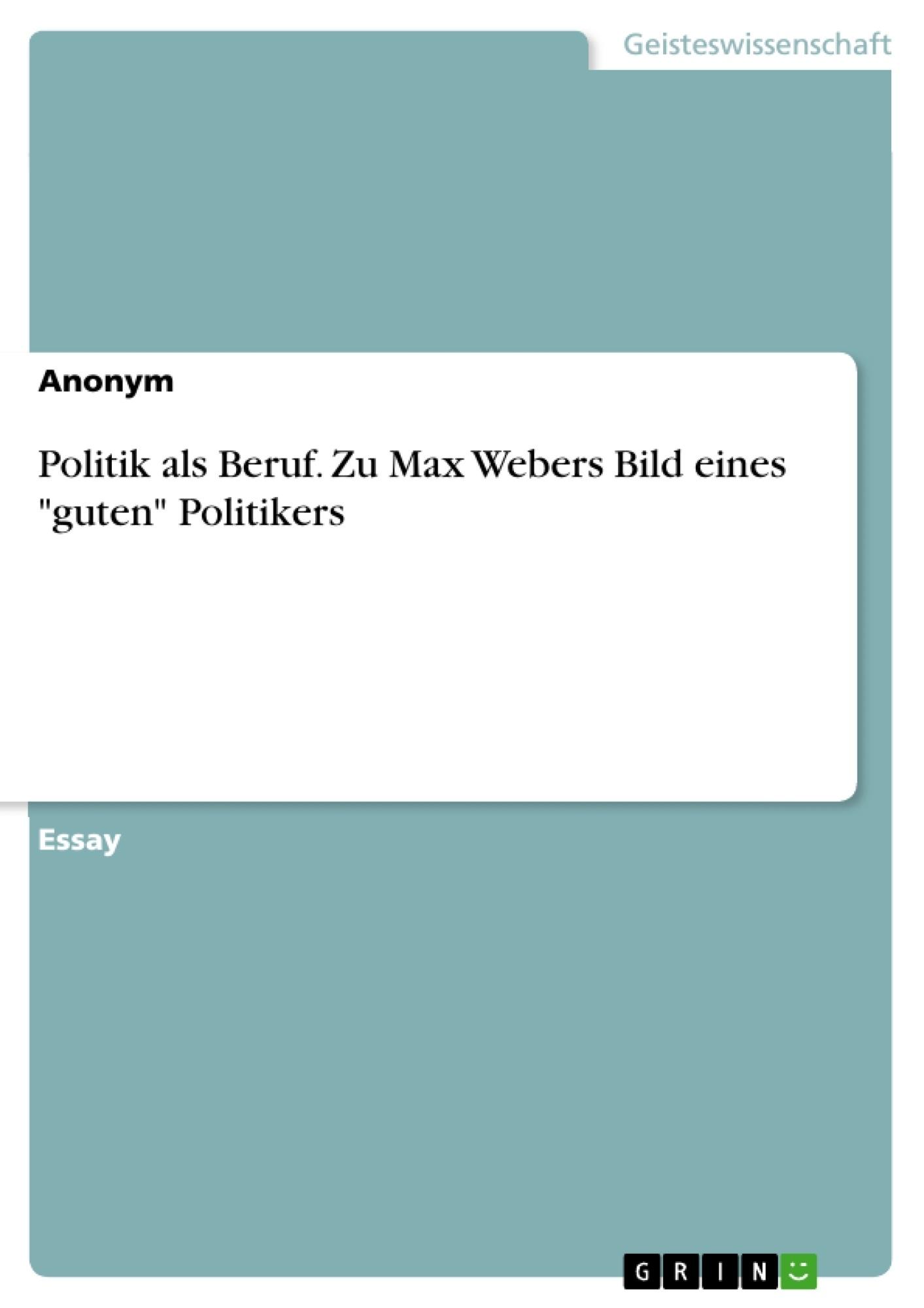 """Titel: Politik als Beruf. Zu Max Webers Bild eines """"guten"""" Politikers"""