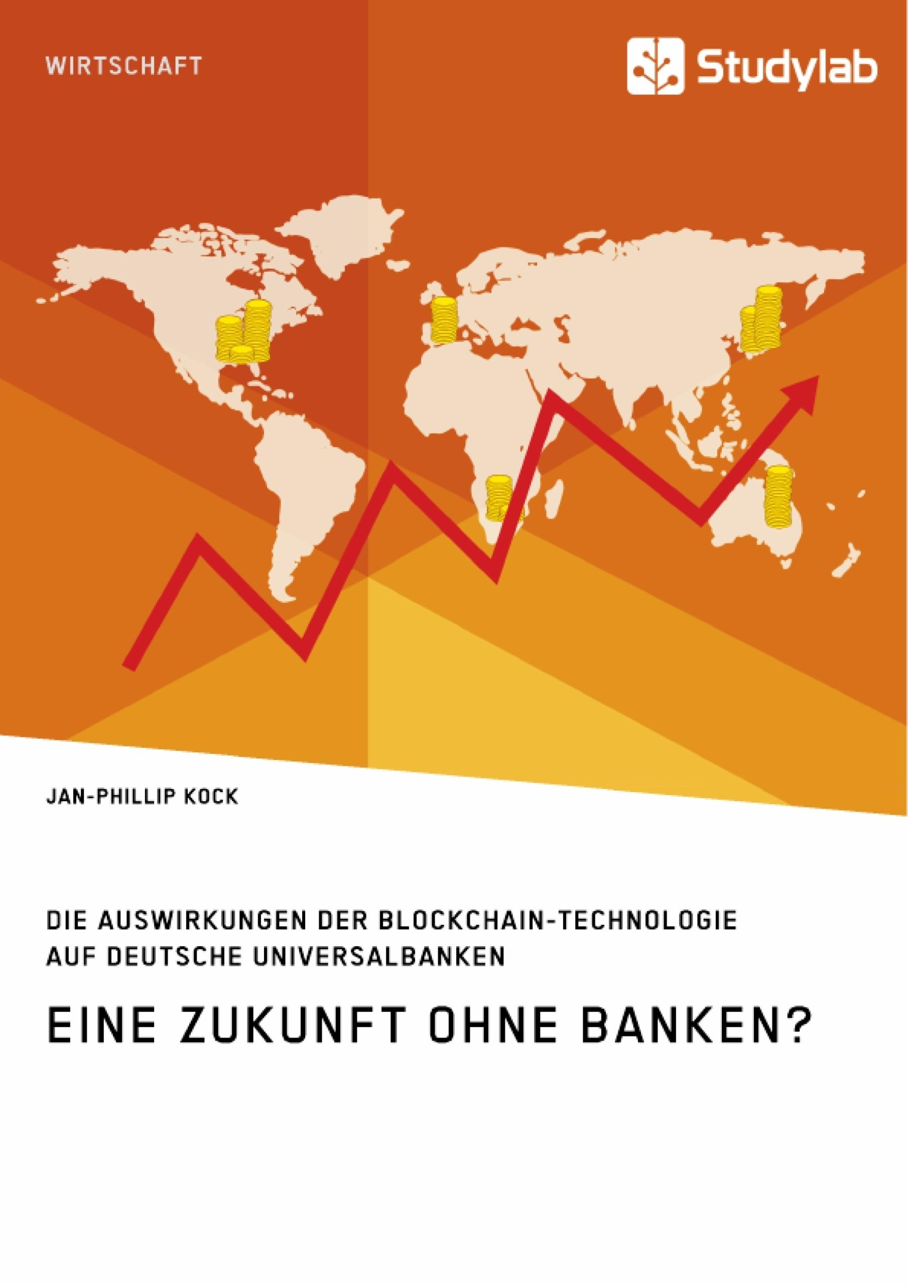 Titel: Eine Zukunft ohne Banken? Die Auswirkungen der Blockchain-Technologie auf deutsche Universalbanken