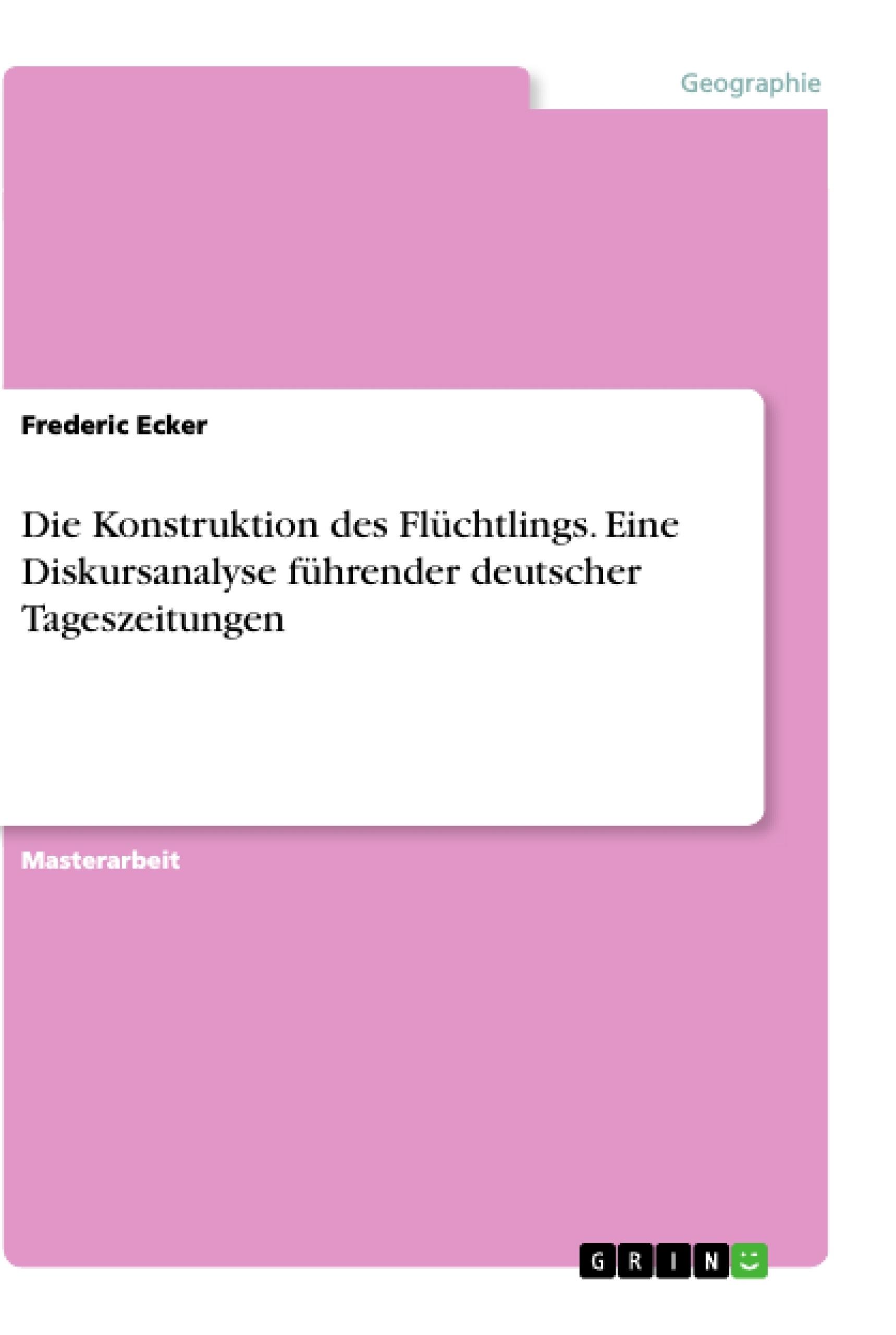 Titel: Die Konstruktion des Flüchtlings. Eine Diskursanalyse führender deutscher Tageszeitungen