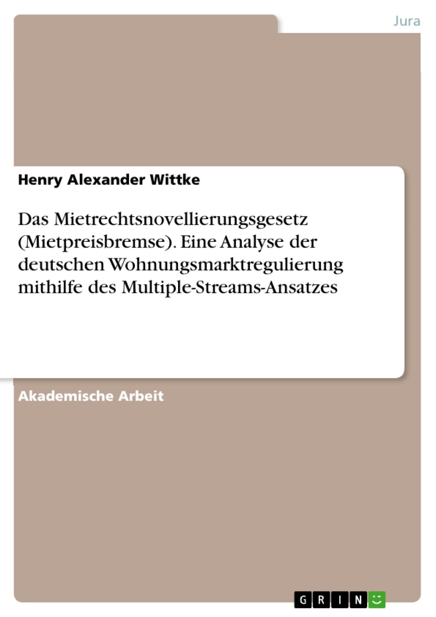 Titel: Das Mietrechtsnovellierungsgesetz (Mietpreisbremse). Eine Analyse der deutschen Wohnungsmarktregulierung mithilfe des Multiple-Streams-Ansatzes