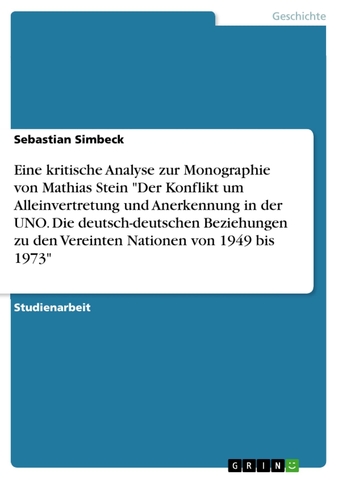 """Titel: Eine kritische Analyse zur Monographie von Mathias Stein """"Der Konflikt um Alleinvertretung und Anerkennung in der UNO. Die deutsch-deutschen Beziehungen zu den Vereinten Nationen von 1949 bis 1973"""""""