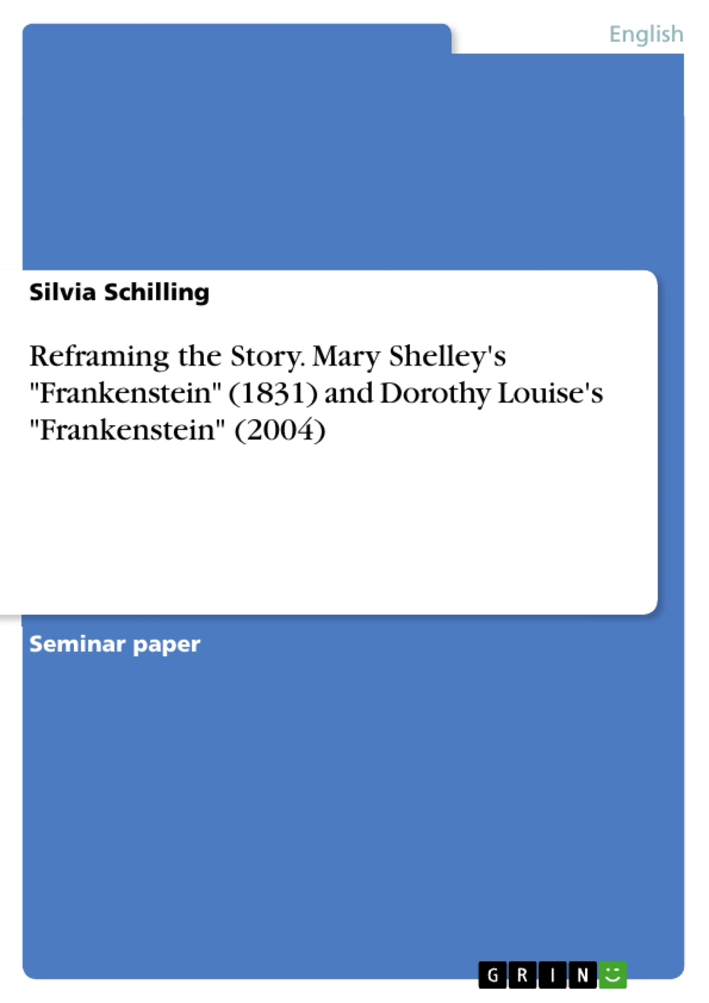 """Title: Reframing the Story. Mary Shelley's """"Frankenstein"""" (1831) and Dorothy Louise's """"Frankenstein"""" (2004)"""