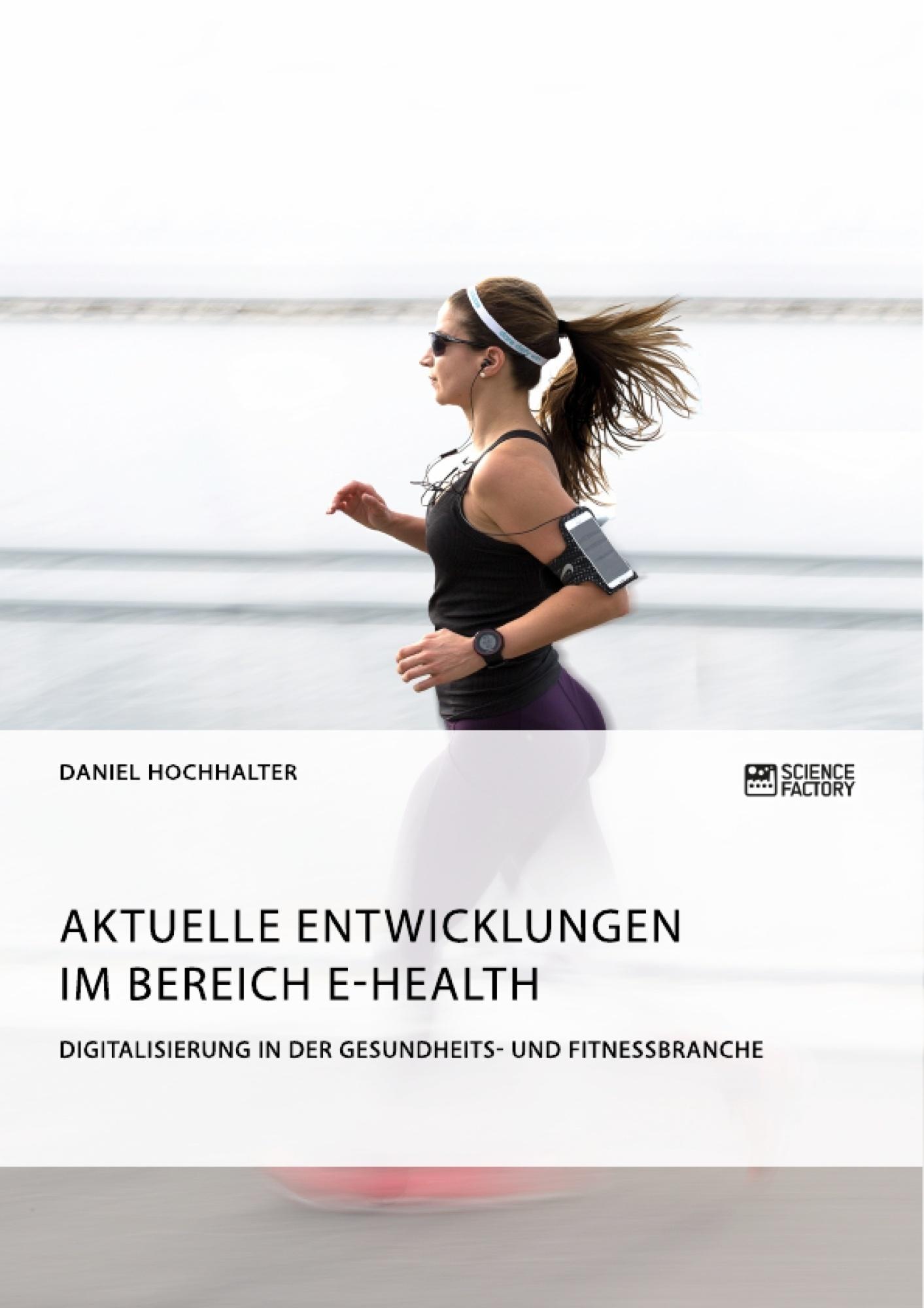 Titel: Aktuelle Entwicklungen im Bereich E-Health. Digitalisierung in der Gesundheits- und Fitnessbranche