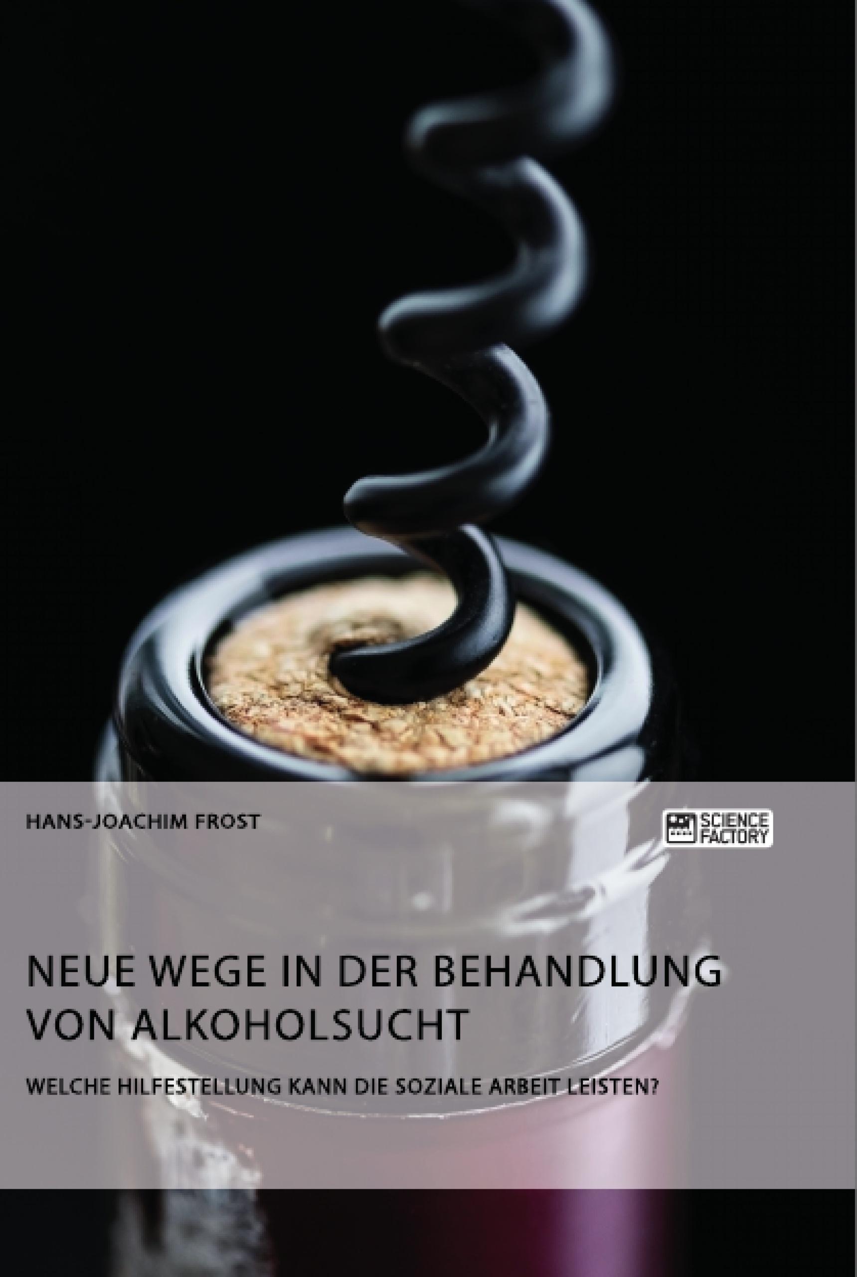 Titel: Neue Wege in der Behandlung von Alkoholsucht. Welche Hilfestellung kann die Soziale Arbeit leisten?