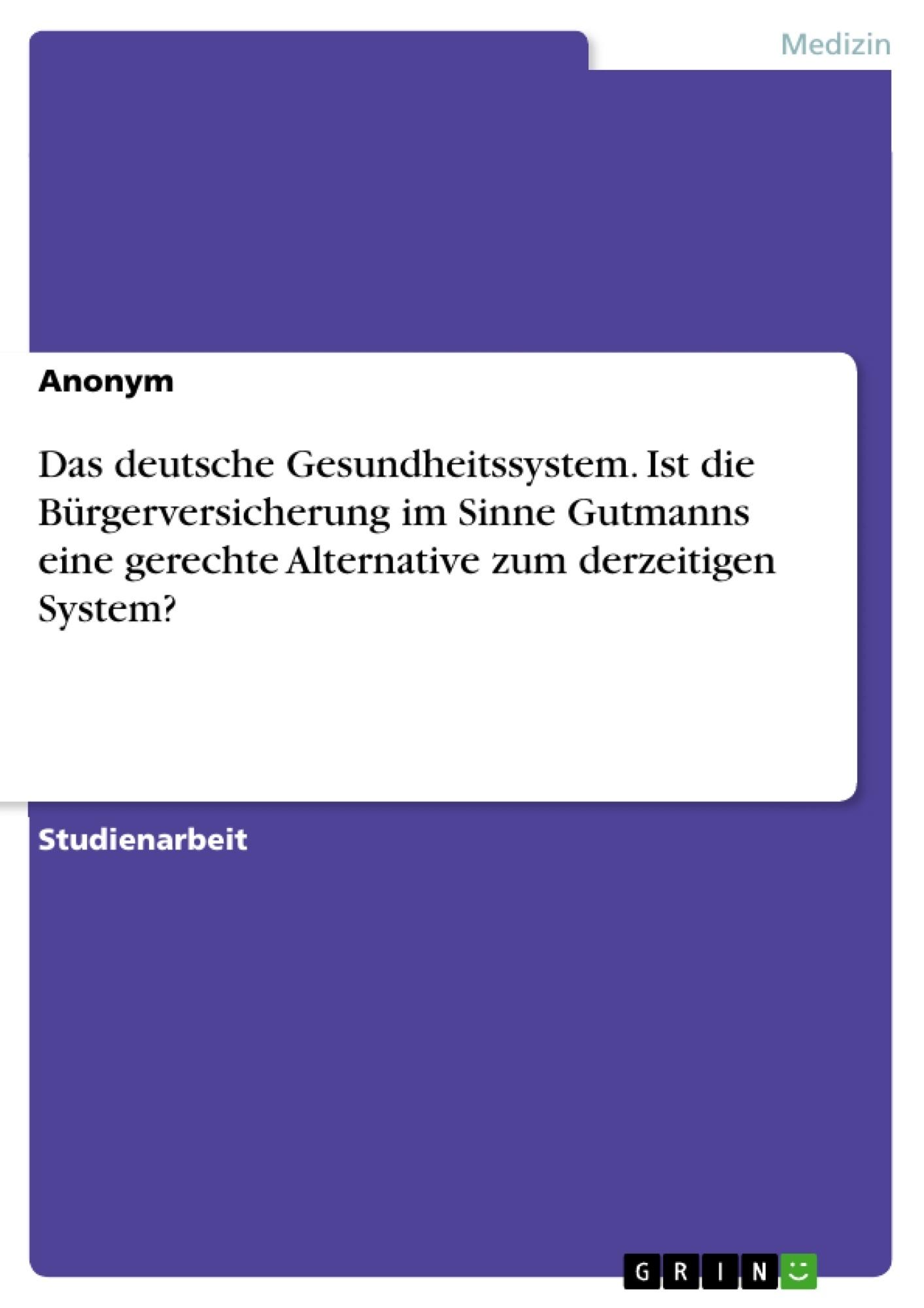Titel: Das deutsche Gesundheitssystem. Ist die Bürgerversicherung im Sinne Gutmanns eine gerechte Alternative zum derzeitigen System?