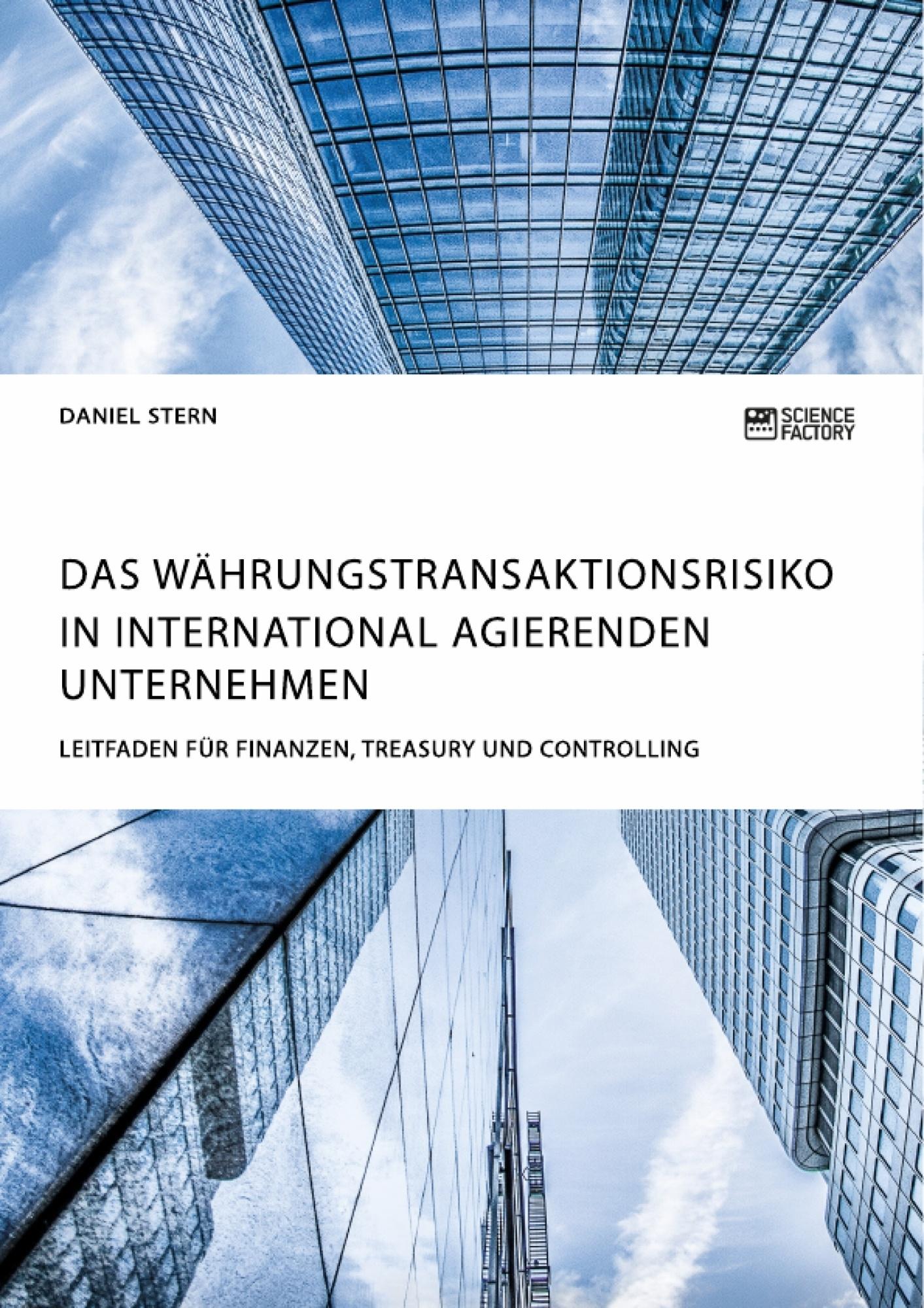 Titel: Das Währungstransaktionsrisiko in international agierenden Unternehmen. Leitfaden für Finanzen, Treasury und Controlling