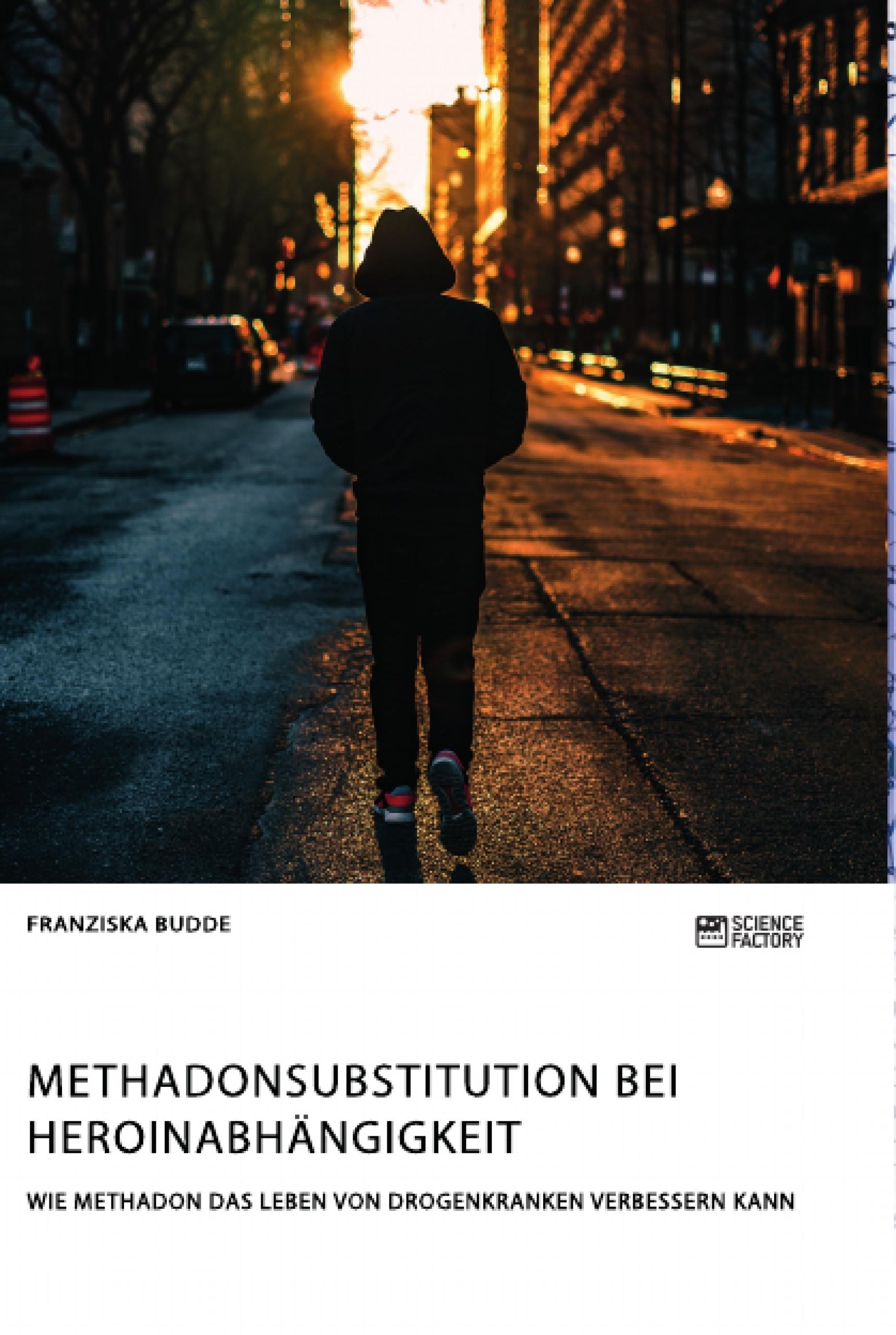 Titel: Methadonsubstitution bei Heroinabhängigkeit. Wie Methadon das Leben von Drogenkranken verbessern kann