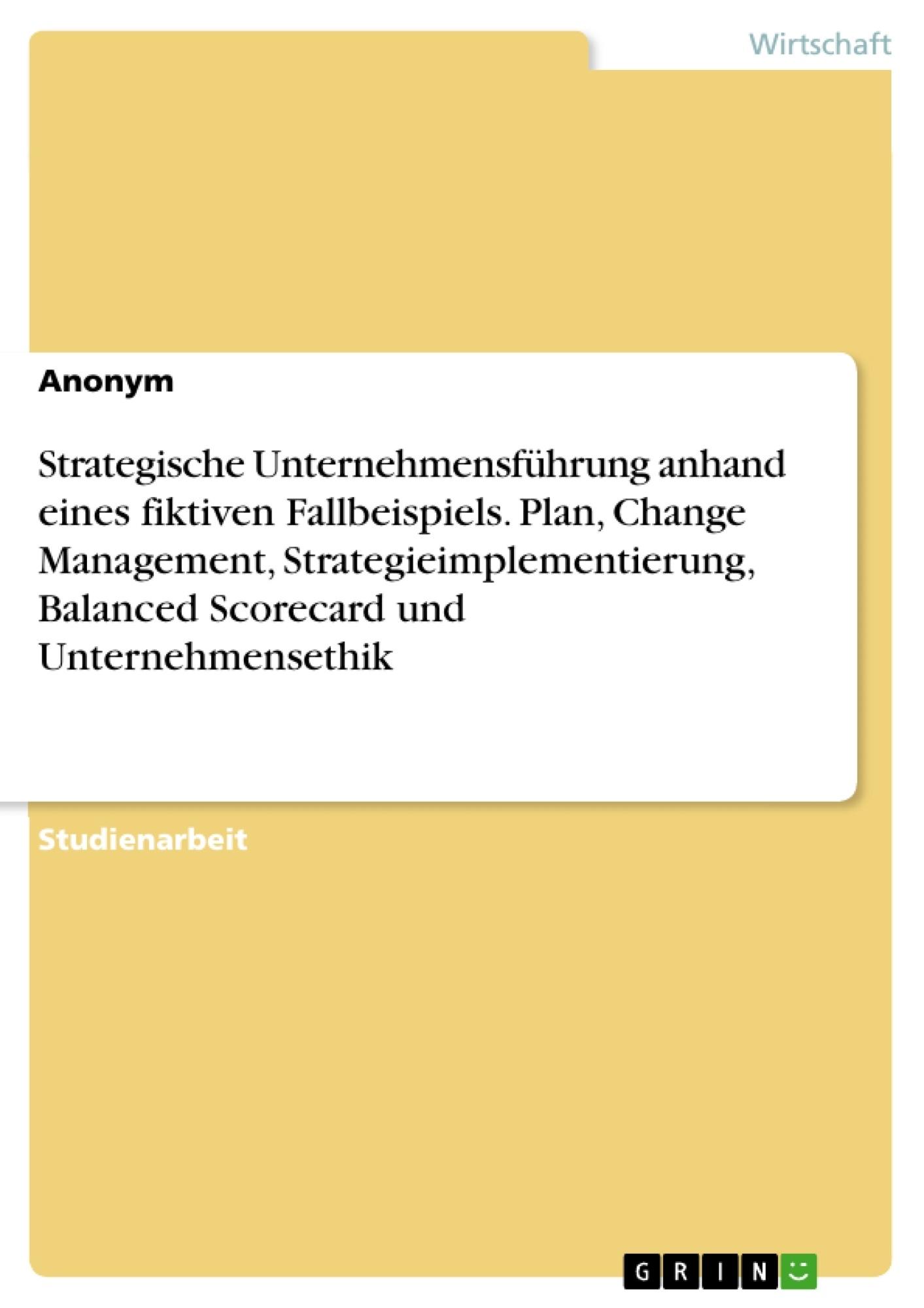 Titel: Strategische Unternehmensführung anhand eines fiktiven Fallbeispiels. Plan, Change Management, Strategieimplementierung, Balanced Scorecard und Unternehmensethik