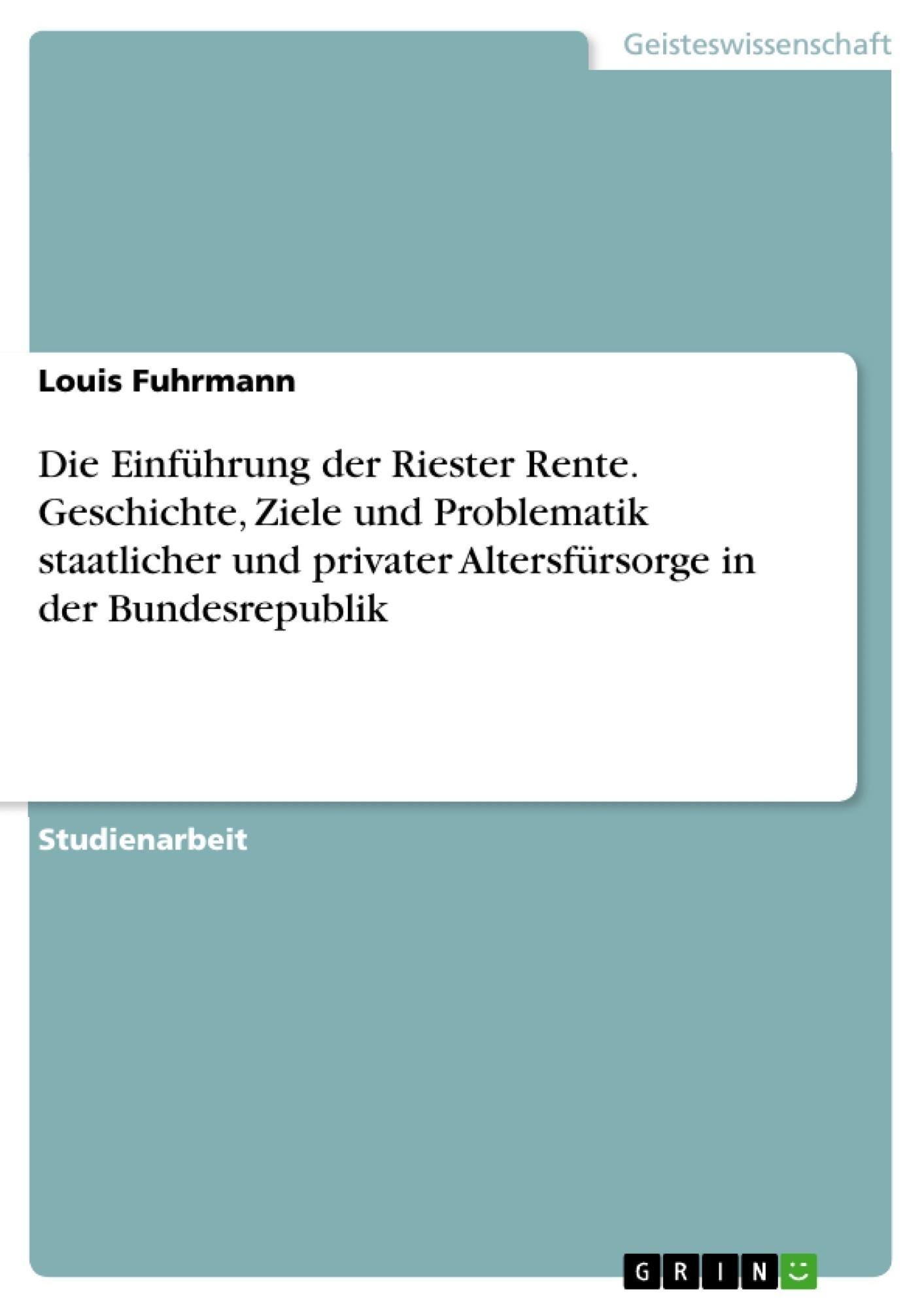 Titel: Die Einführung der Riester Rente. Geschichte, Ziele und Problematik staatlicher und privater Altersfürsorge in der Bundesrepublik