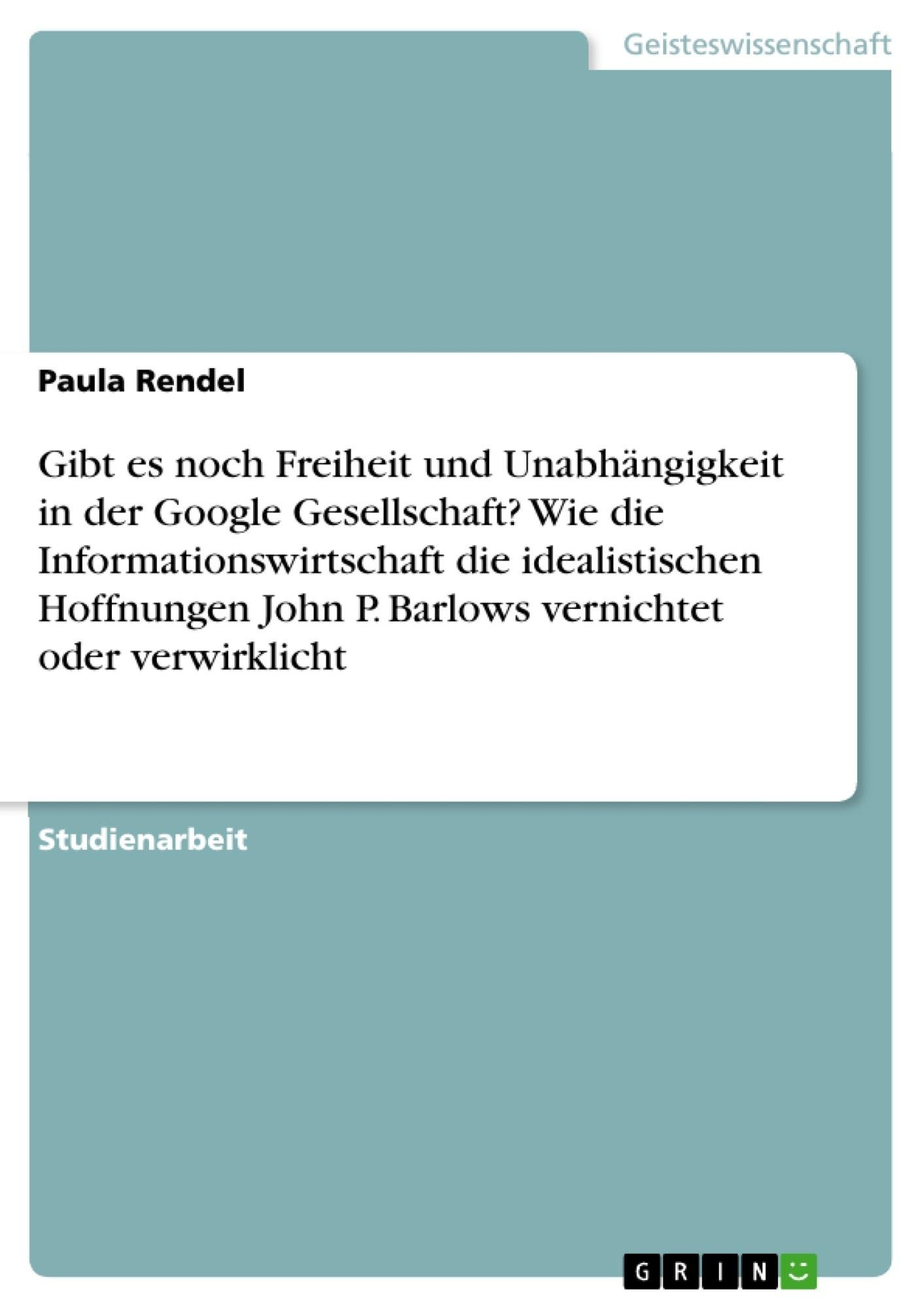 Titel: Gibt es noch Freiheit und Unabhängigkeit in der Google Gesellschaft? Wie die Informationswirtschaft die idealistischen Hoffnungen John P. Barlows vernichtet oder verwirklicht