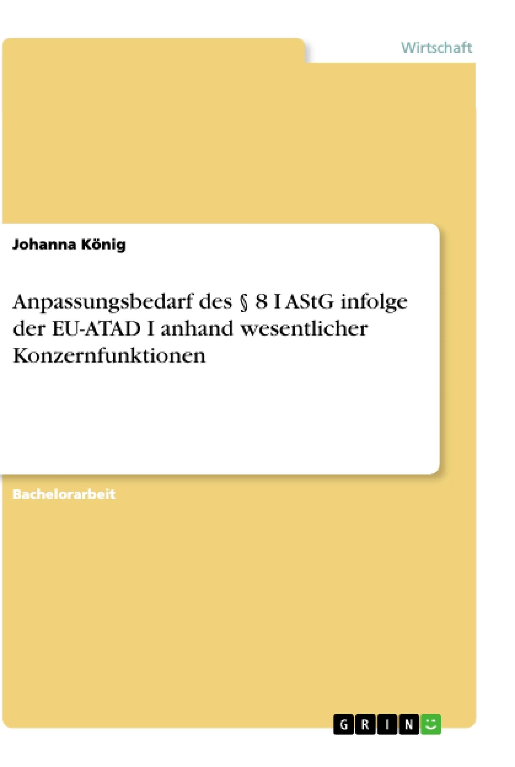 Titel: Anpassungsbedarf des § 8 I AStG infolge der EU-ATAD I anhand wesentlicher Konzernfunktionen