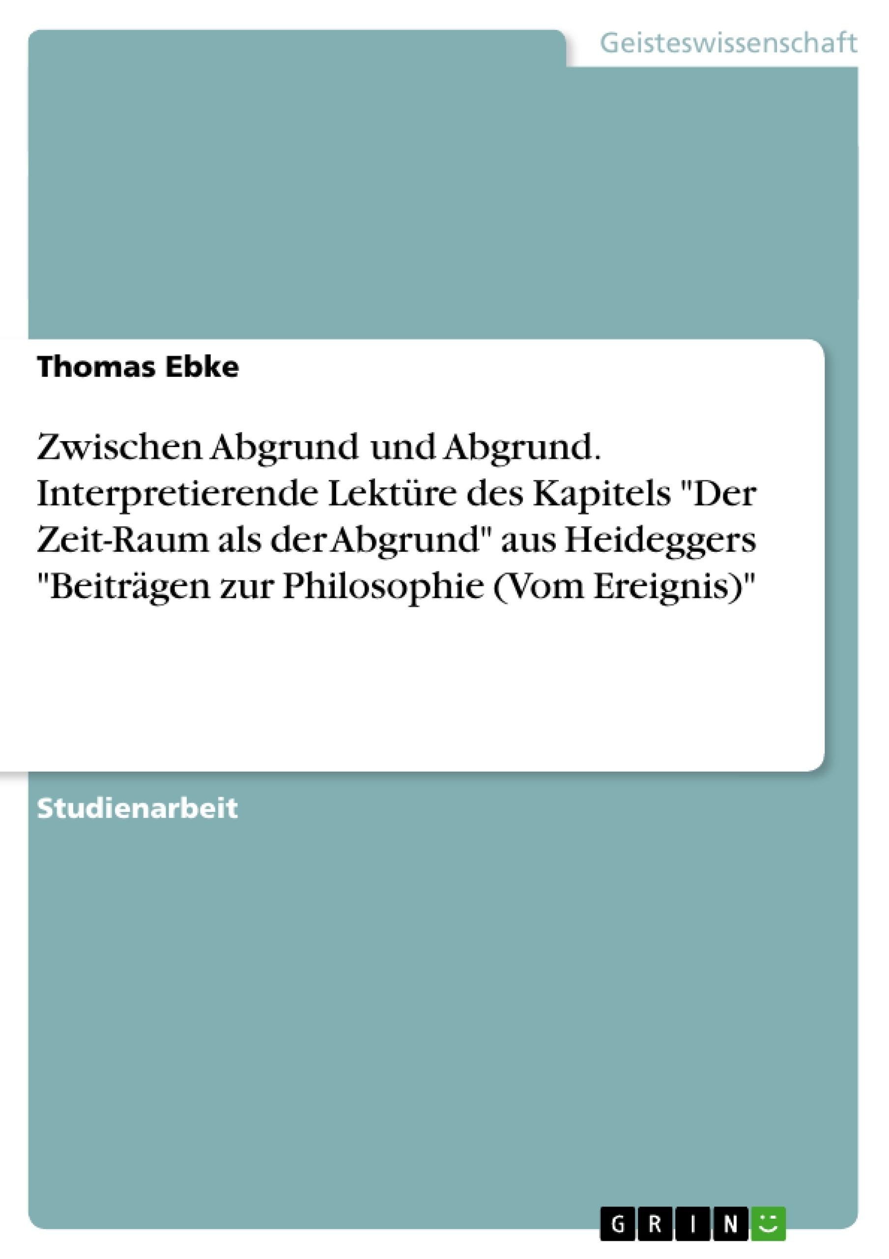 """Titel: Zwischen Abgrund und Abgrund. Interpretierende Lektüre des Kapitels """"Der Zeit-Raum als der Abgrund"""" aus Heideggers """"Beiträgen zur Philosophie (Vom Ereignis)"""""""