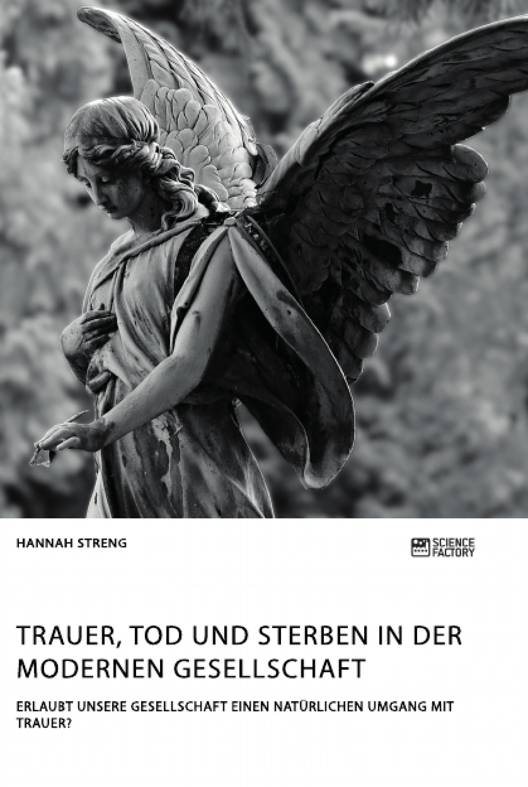 Titel: Trauer, Tod und Sterben in der modernen Gesellschaft. Erlaubt unsere Gesellschaft einen natürlichen Umgang mit Trauer?
