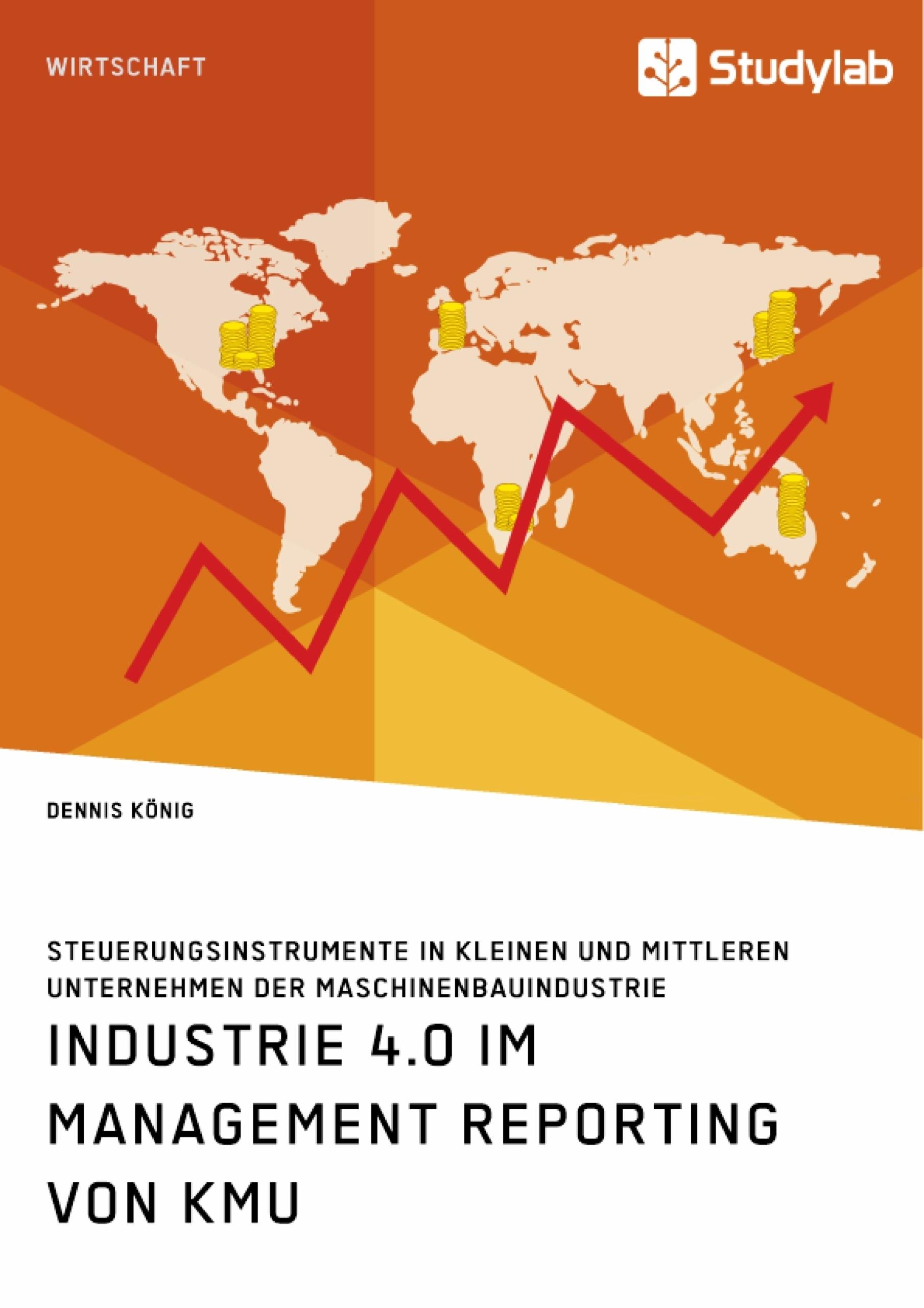Titel: Industrie 4.0 im Management Reporting von KMU. Steuerungsinstrumente in kleinen und mittleren Unternehmen der Maschinenbauindustrie