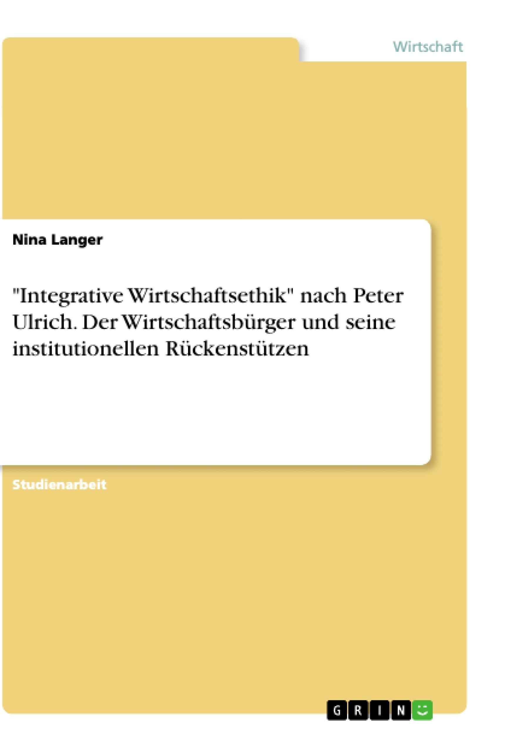 """Titel: """"Integrative Wirtschaftsethik"""" nach Peter Ulrich. Der Wirtschaftsbürger und seine institutionellen Rückenstützen"""