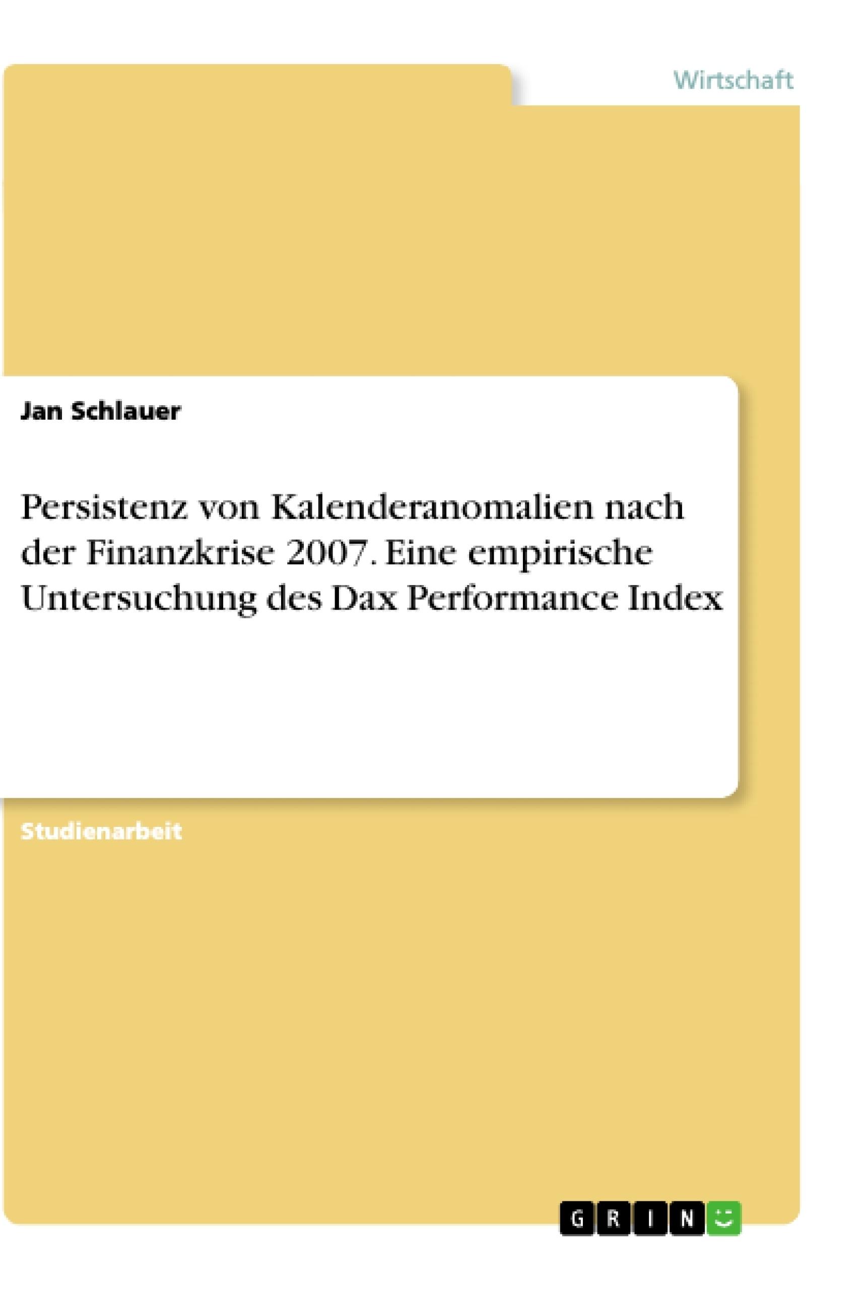 Titel: Persistenz von Kalenderanomalien nach der Finanzkrise 2007. Eine empirische Untersuchung des Dax Performance Index