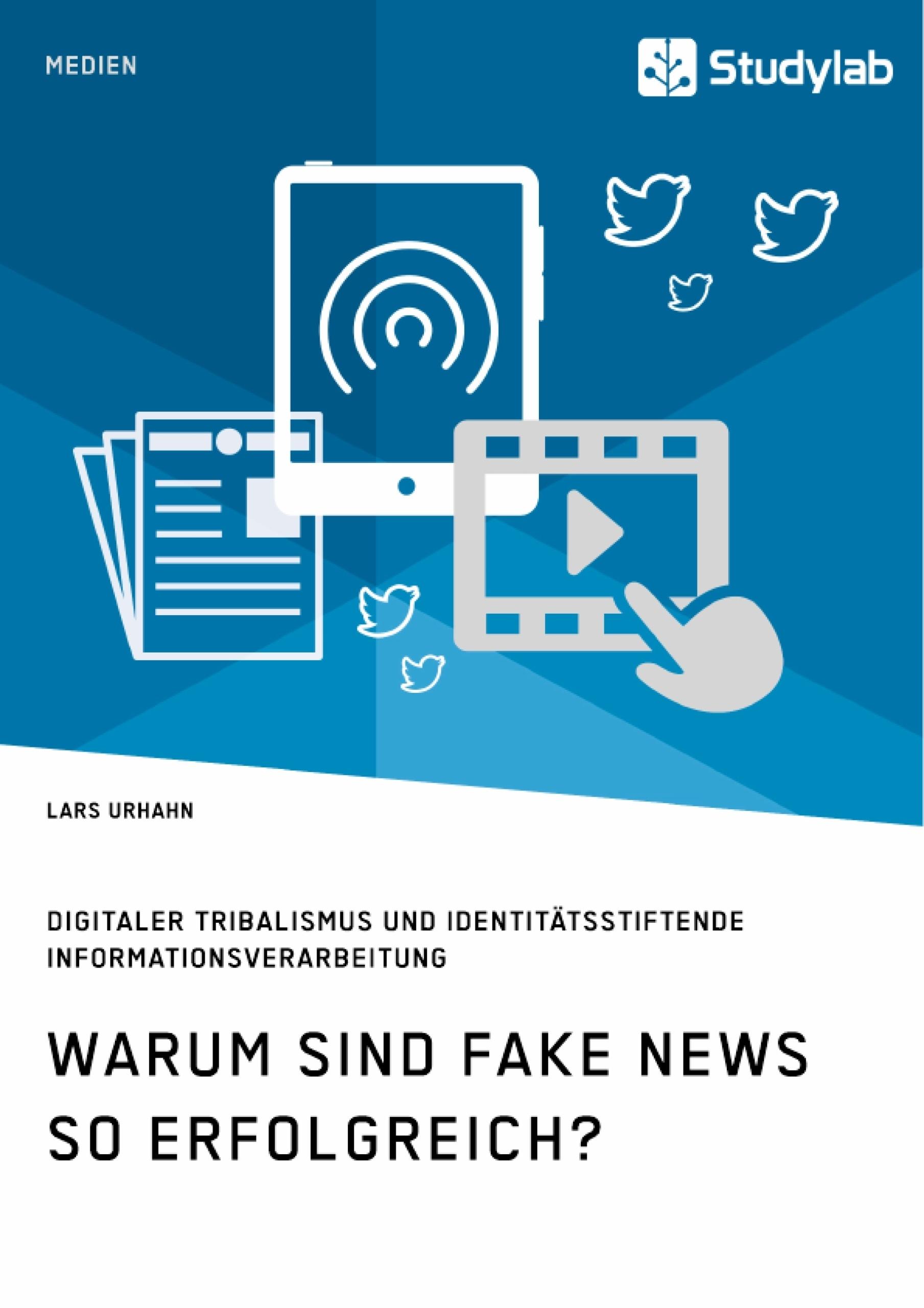 Titel: Warum sind Fake News so erfolgreich? Digitaler Tribalismus und identitätsstiftende Informationsverarbeitung
