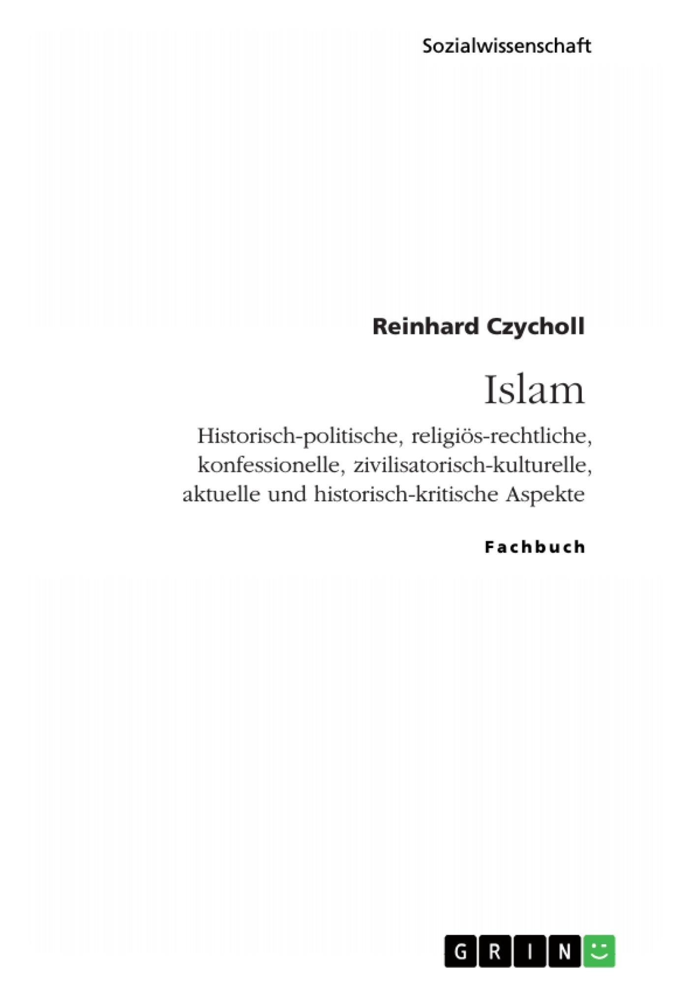 Titel: Islam. Historisch-politische, religiös-rechtliche, konfessionelle, zivilisatorisch-kulturelle, aktuelle und historisch-kritische Aspekte