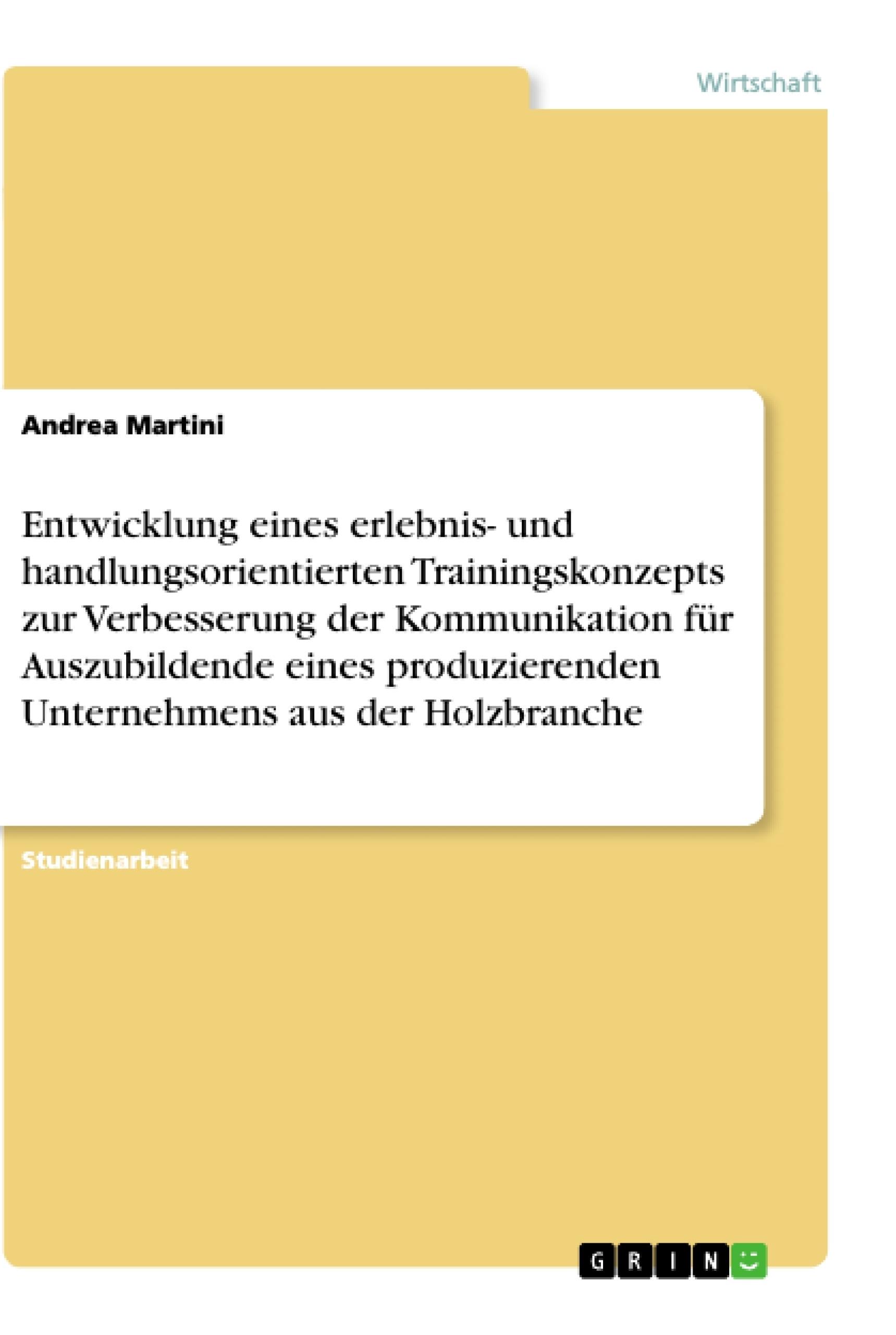 Titel: Entwicklung eines erlebnis- und handlungsorientierten Trainingskonzepts zur Verbesserung der Kommunikation für Auszubildende eines produzierenden Unternehmens aus der Holzbranche
