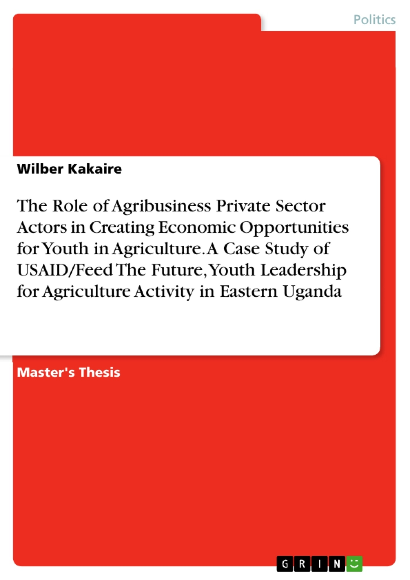 Title: The Role of Agribusiness Private Sector Actors in Creating Economic Opportunities for Youth in Agriculture. A Case Study of USAID/Feed The Future, Youth Leadership for Agriculture Activity in Eastern Uganda