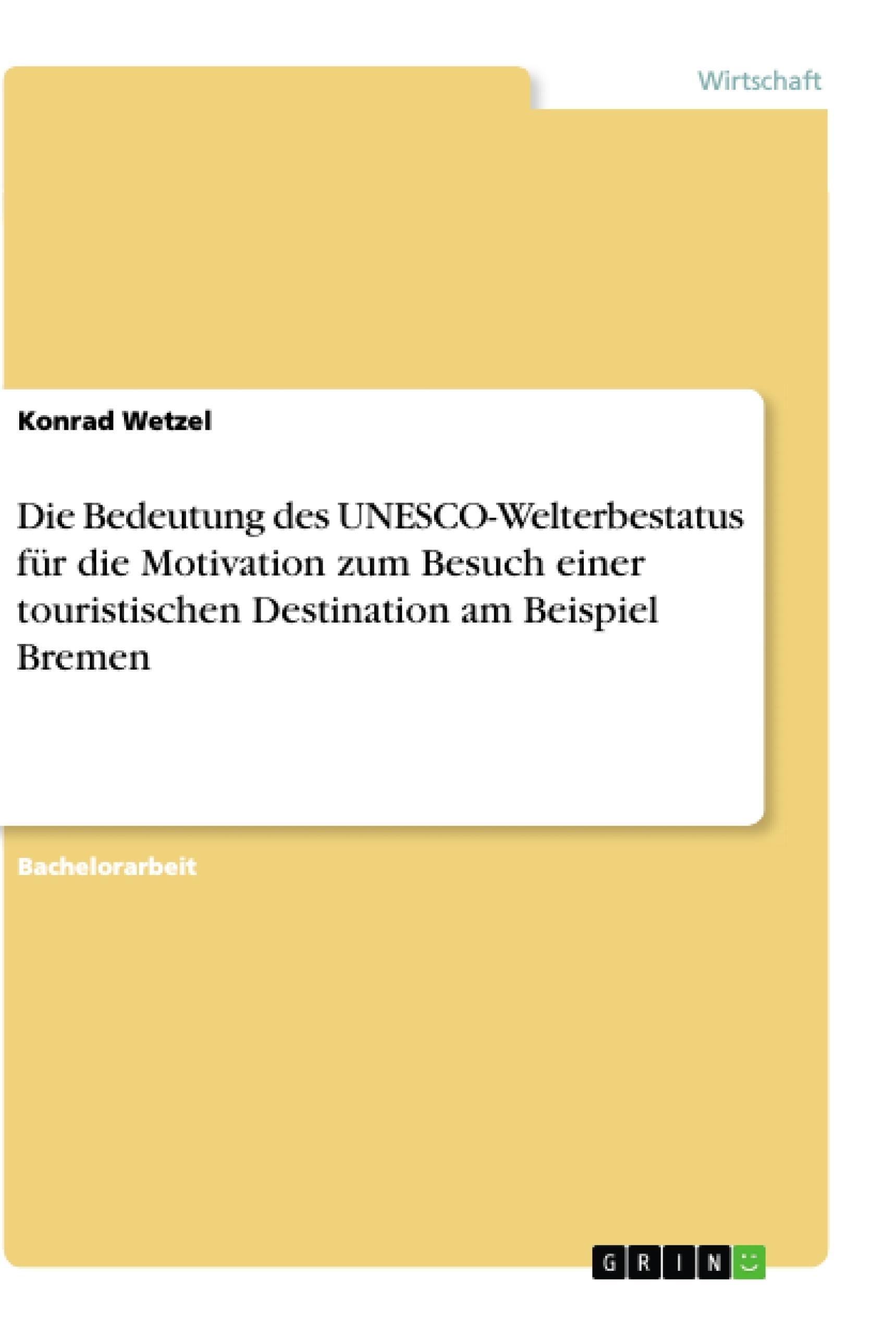 Titel: Die Bedeutung des UNESCO-Welterbestatus für die Motivation zum Besuch einer touristischen Destination am Beispiel Bremen