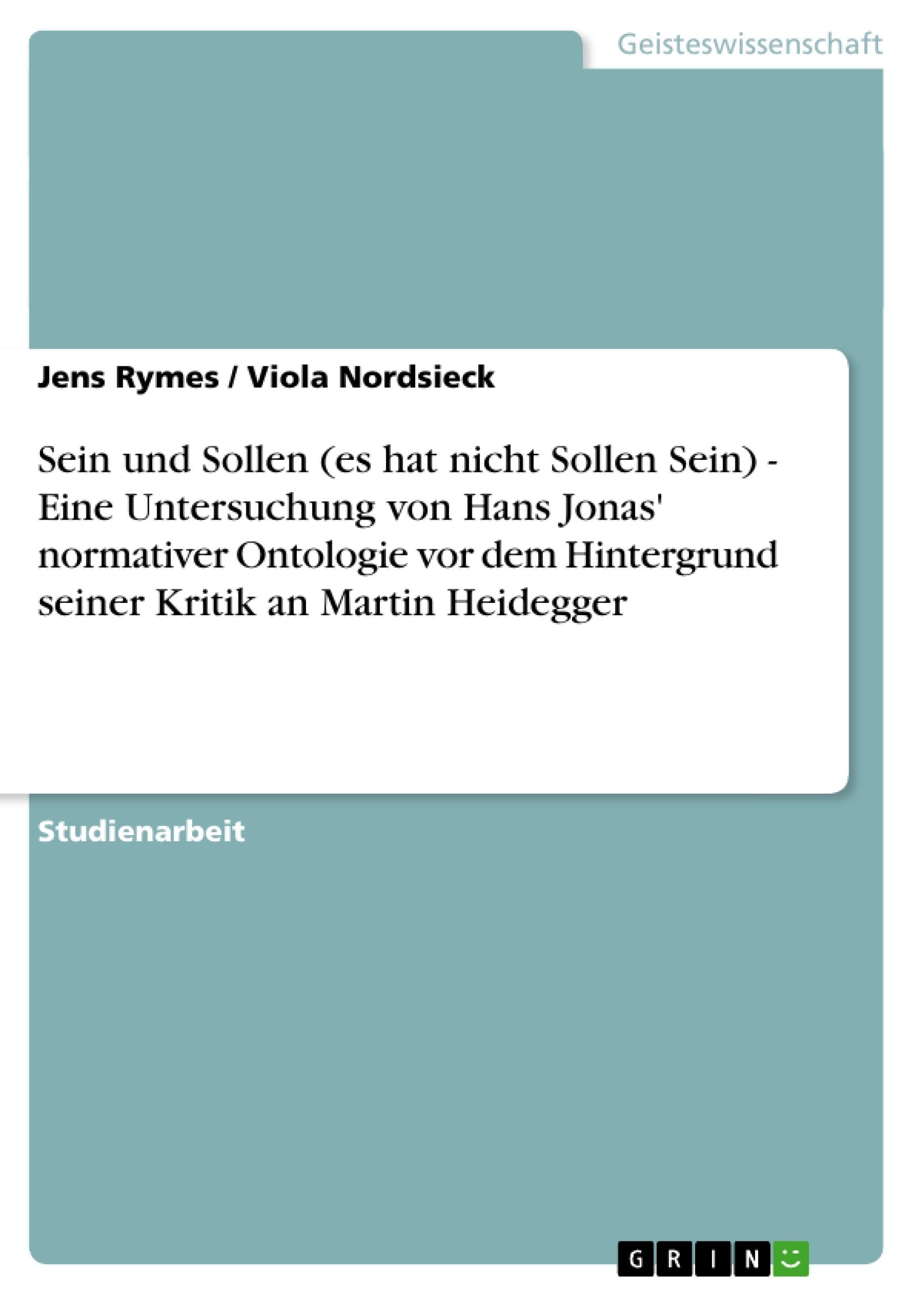 Titel: Sein und Sollen (es hat nicht Sollen Sein) -  Eine Untersuchung von Hans Jonas' normativer Ontologie vor dem Hintergrund seiner Kritik an Martin Heidegger