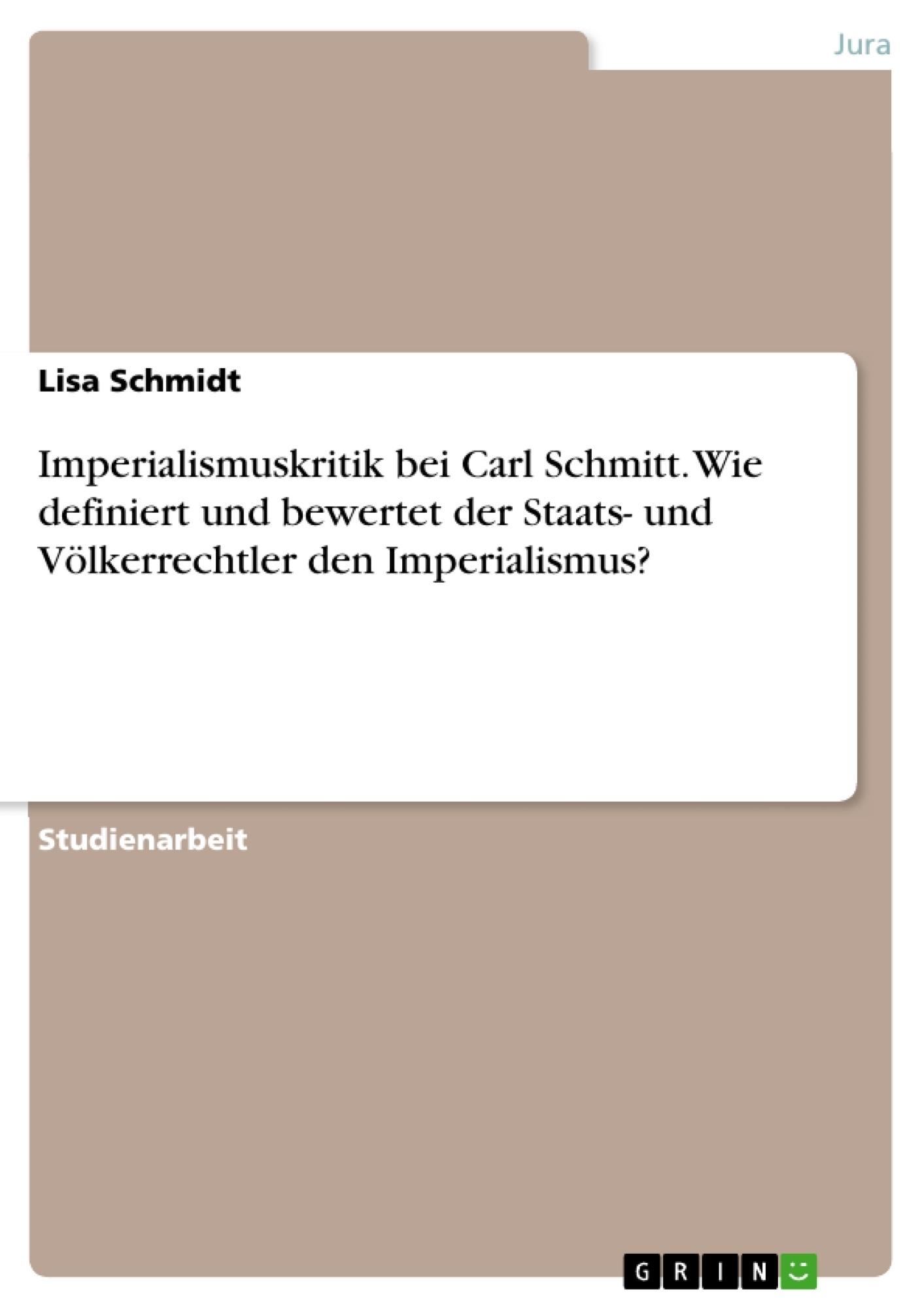 Titel: Imperialismuskritik bei Carl Schmitt. Wie definiert und bewertet der Staats- und Völkerrechtler den Imperialismus?