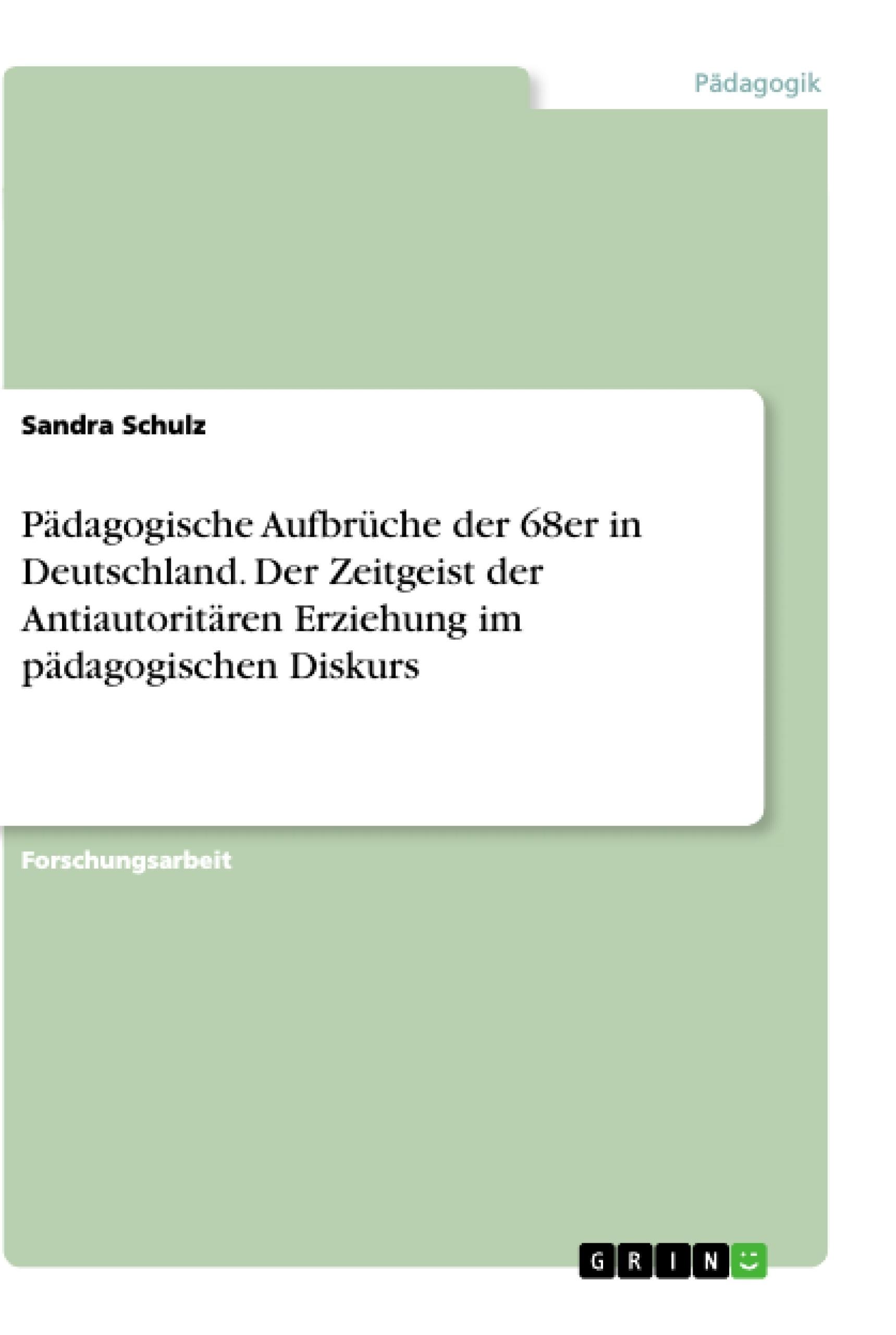 Titel: Pädagogische Aufbrüche der 68er in Deutschland. Der Zeitgeist der Antiautoritären Erziehung im pädagogischen Diskurs