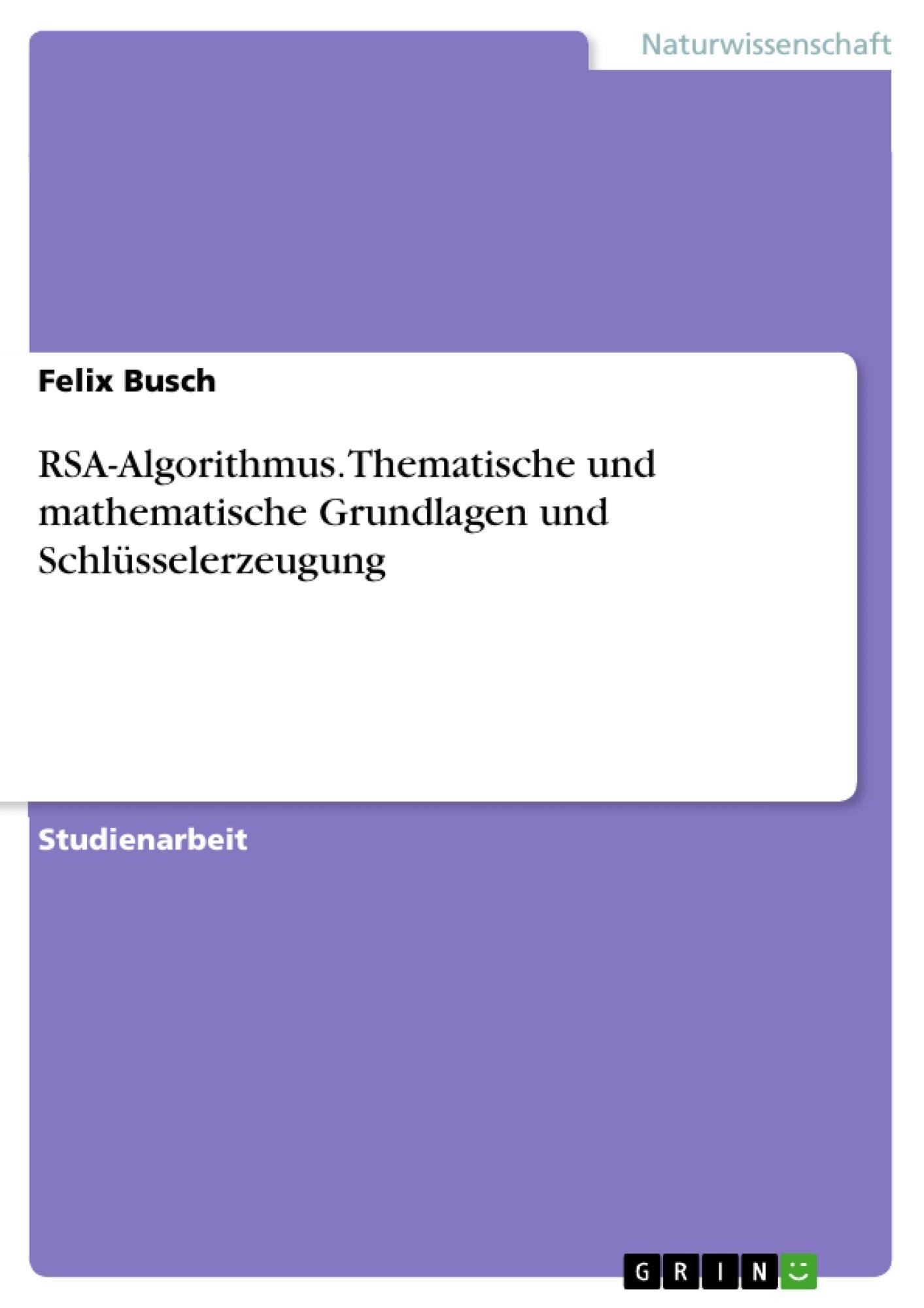 Titel: RSA-Algorithmus. Thematische und mathematische Grundlagen und Schlüsselerzeugung