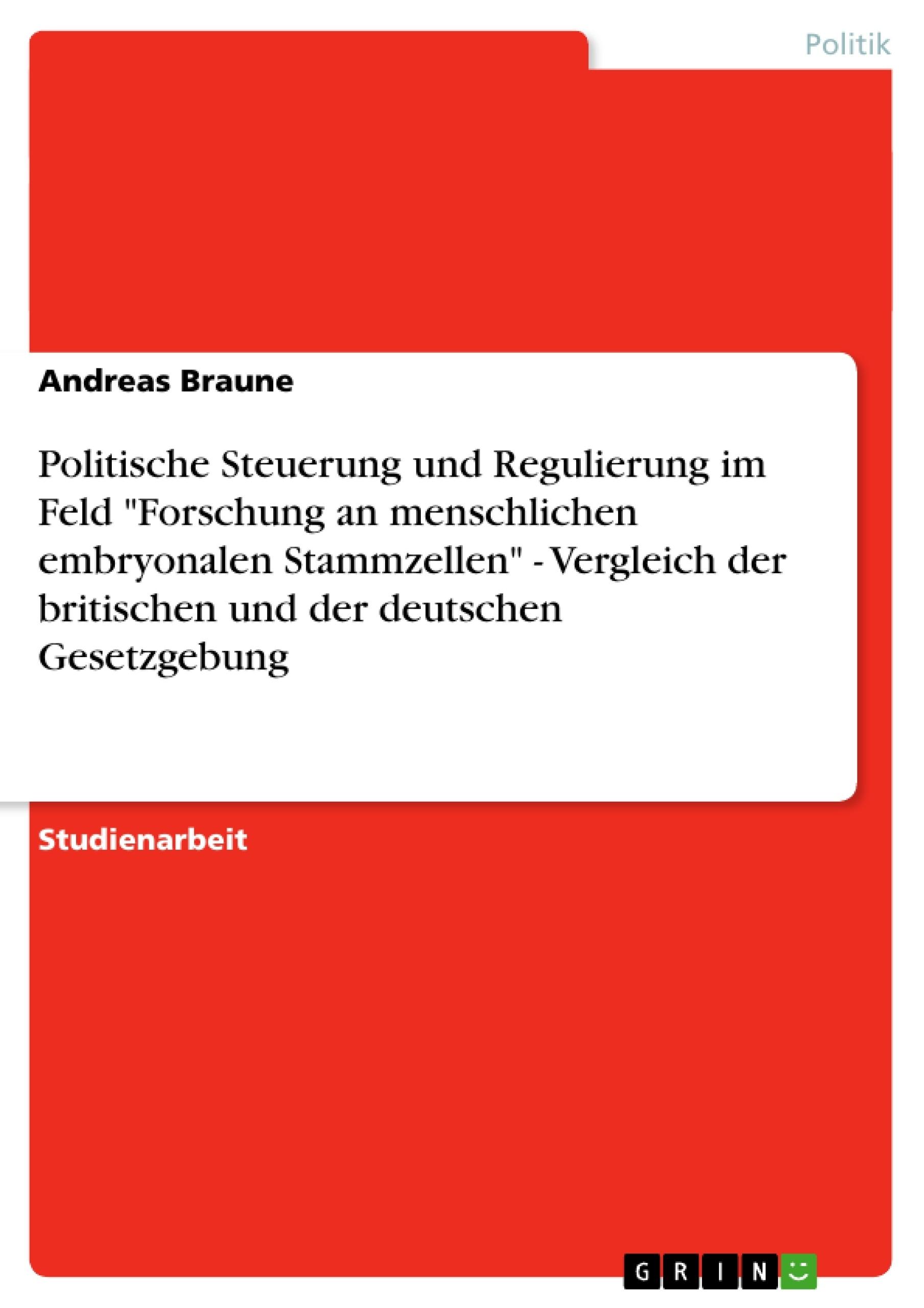 """Titel: Politische Steuerung und Regulierung im Feld """"Forschung an menschlichen embryonalen Stammzellen"""" - Vergleich der britischen und der deutschen Gesetzgebung"""