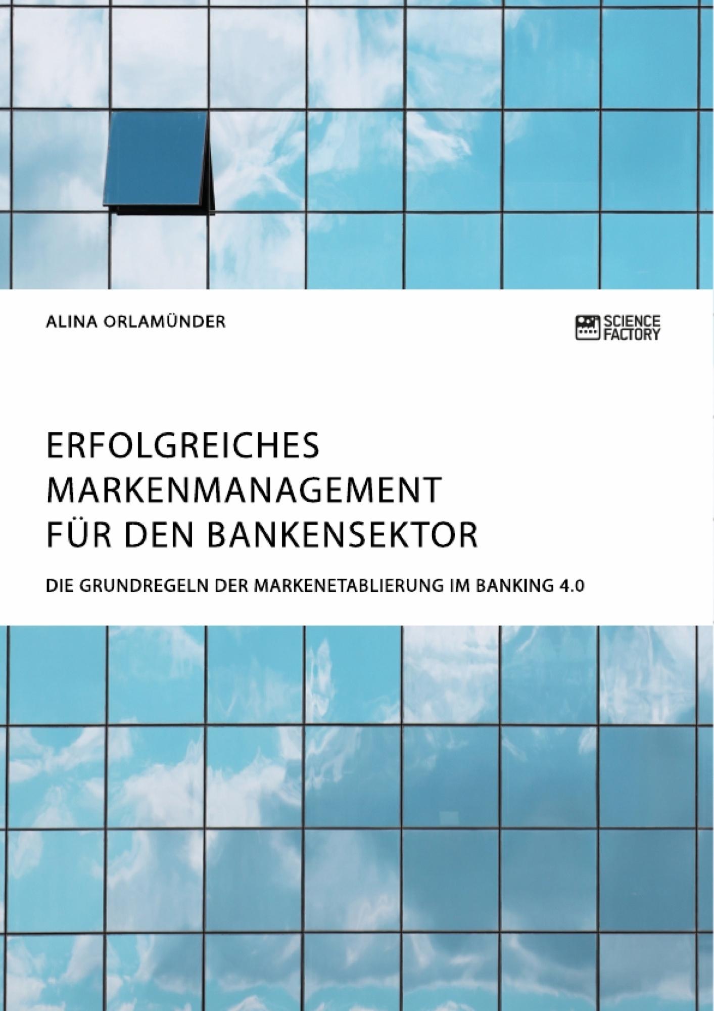 Titel: Erfolgreiches Markenmanagement für den Bankensektor. Die Grundregeln der Markenetablierung im Banking 4.0