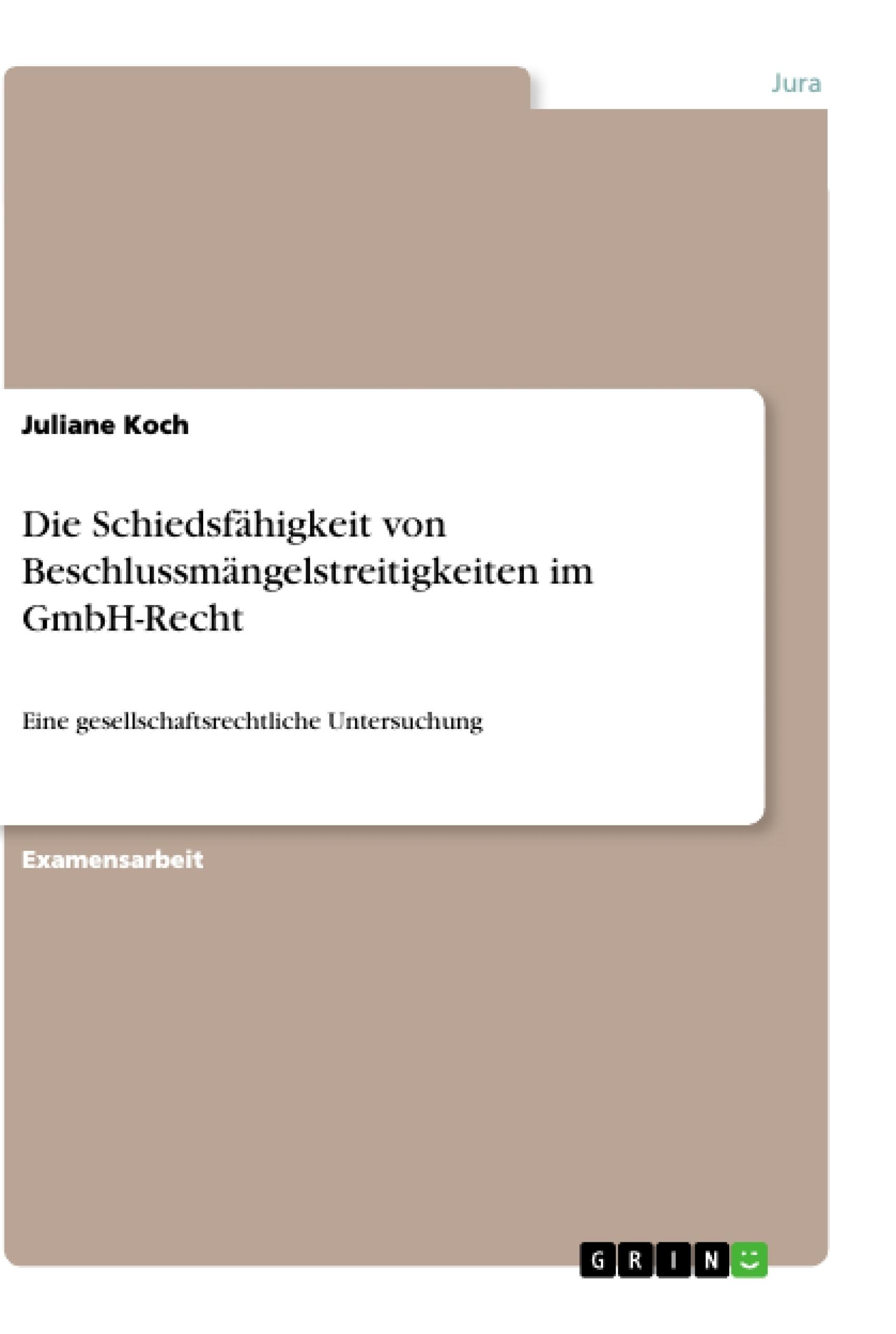 Titel: Die Schiedsfähigkeit von Beschlussmängelstreitigkeiten im GmbH-Recht
